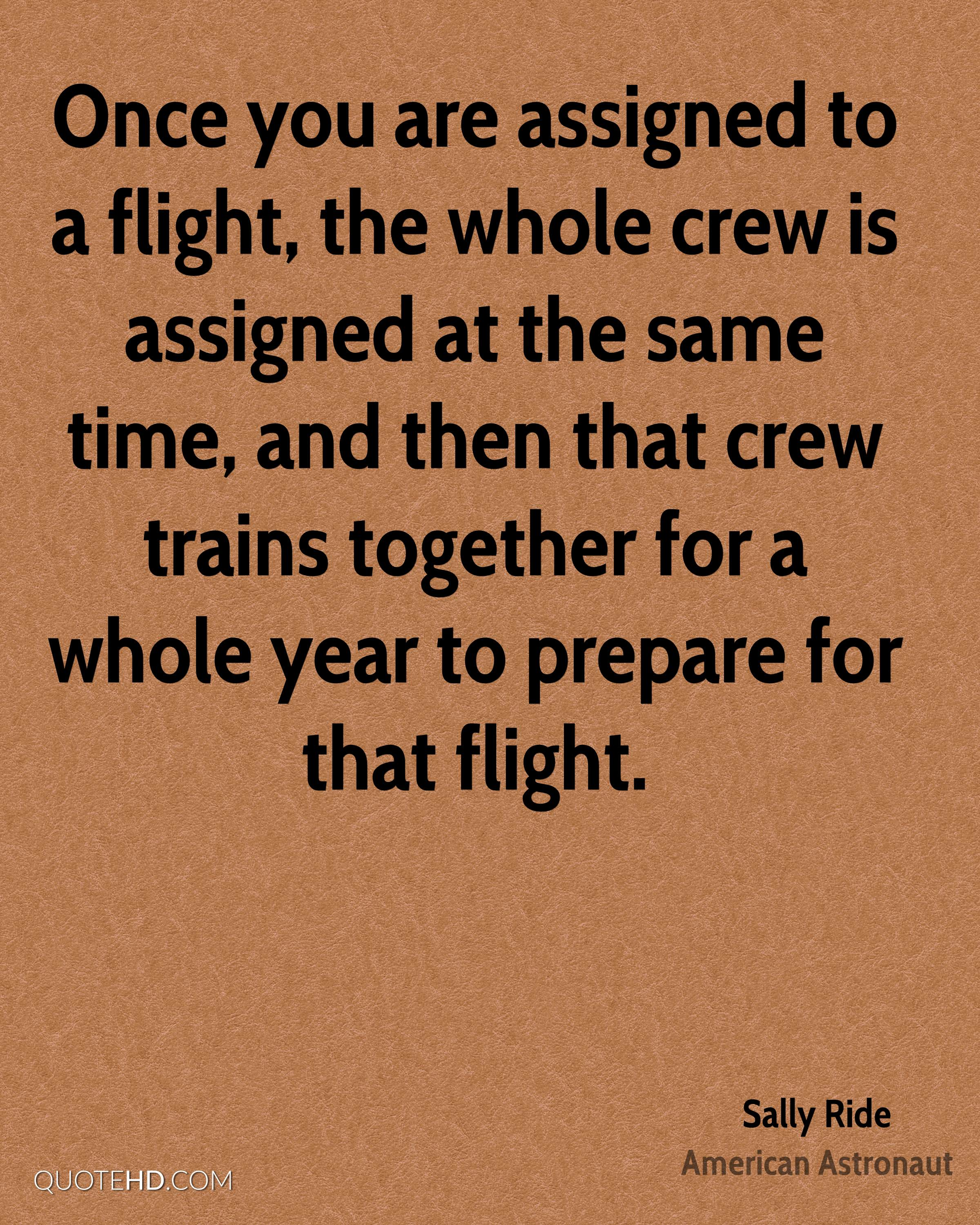 Once you are assigned to a flight, the whole crew is assigned at the same time, and then that crew trains together for a whole year to prepare for that flight.