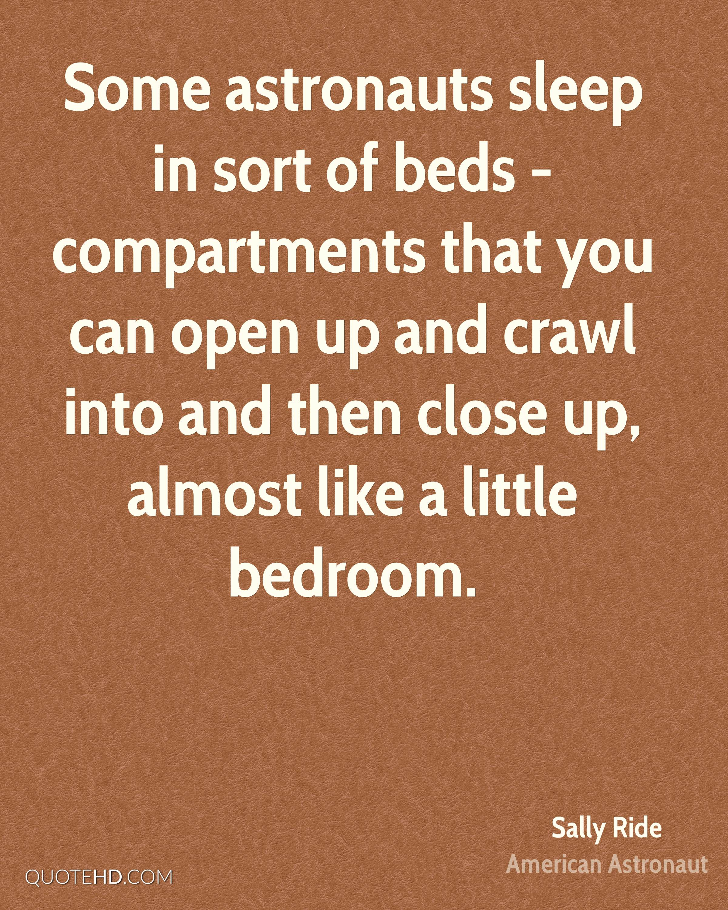 Some astronauts sleep in sort of beds - compartments that you can open up and crawl into and then close up, almost like a little bedroom.