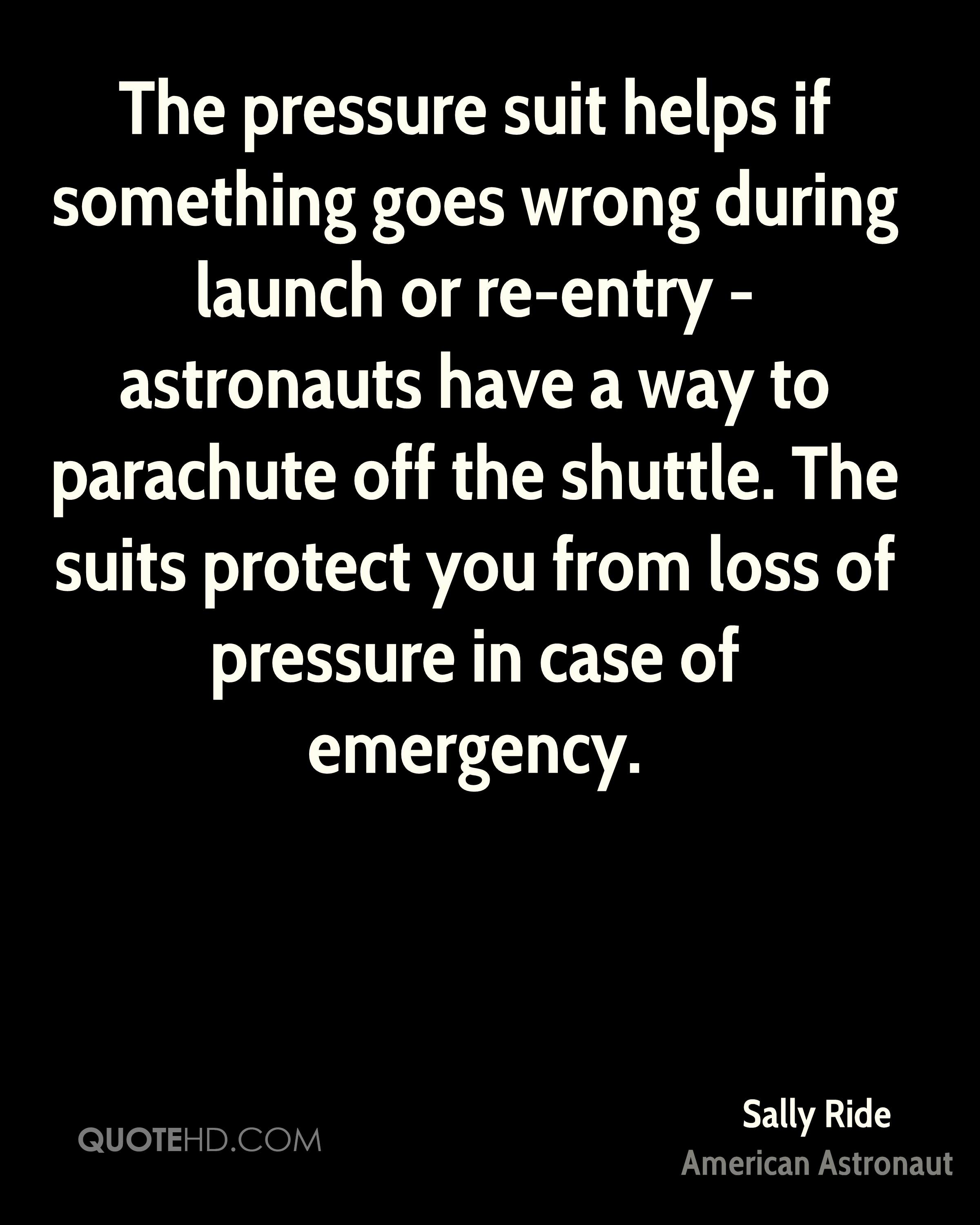 The pressure suit helps if something goes wrong during launch or re-entry - astronauts have a way to parachute off the shuttle. The suits protect you from loss of pressure in case of emergency.