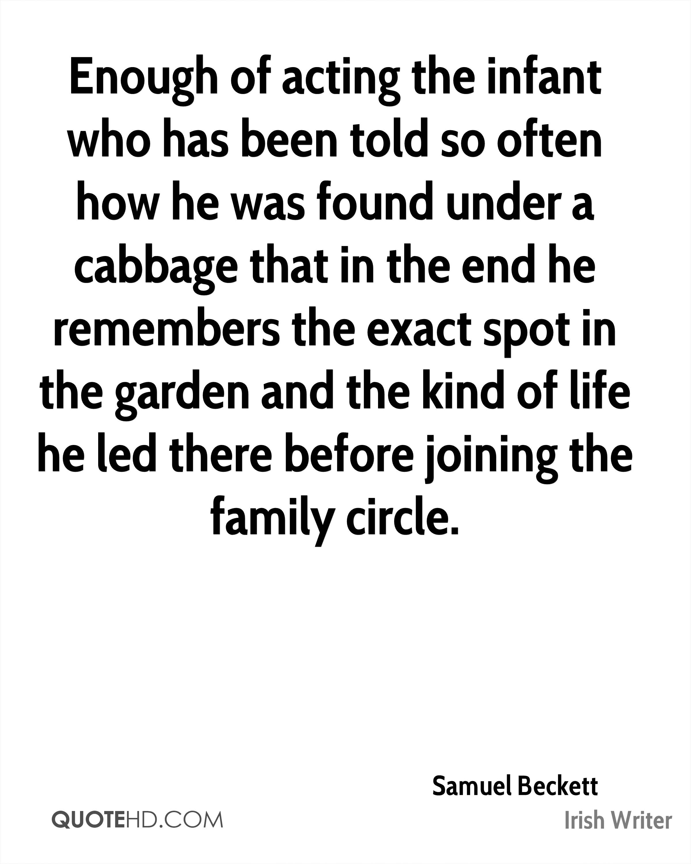 Enough of acting the infant who has been told so often how he was found under a cabbage that in the end he remembers the exact spot in the garden and the kind of life he led there before joining the family circle.