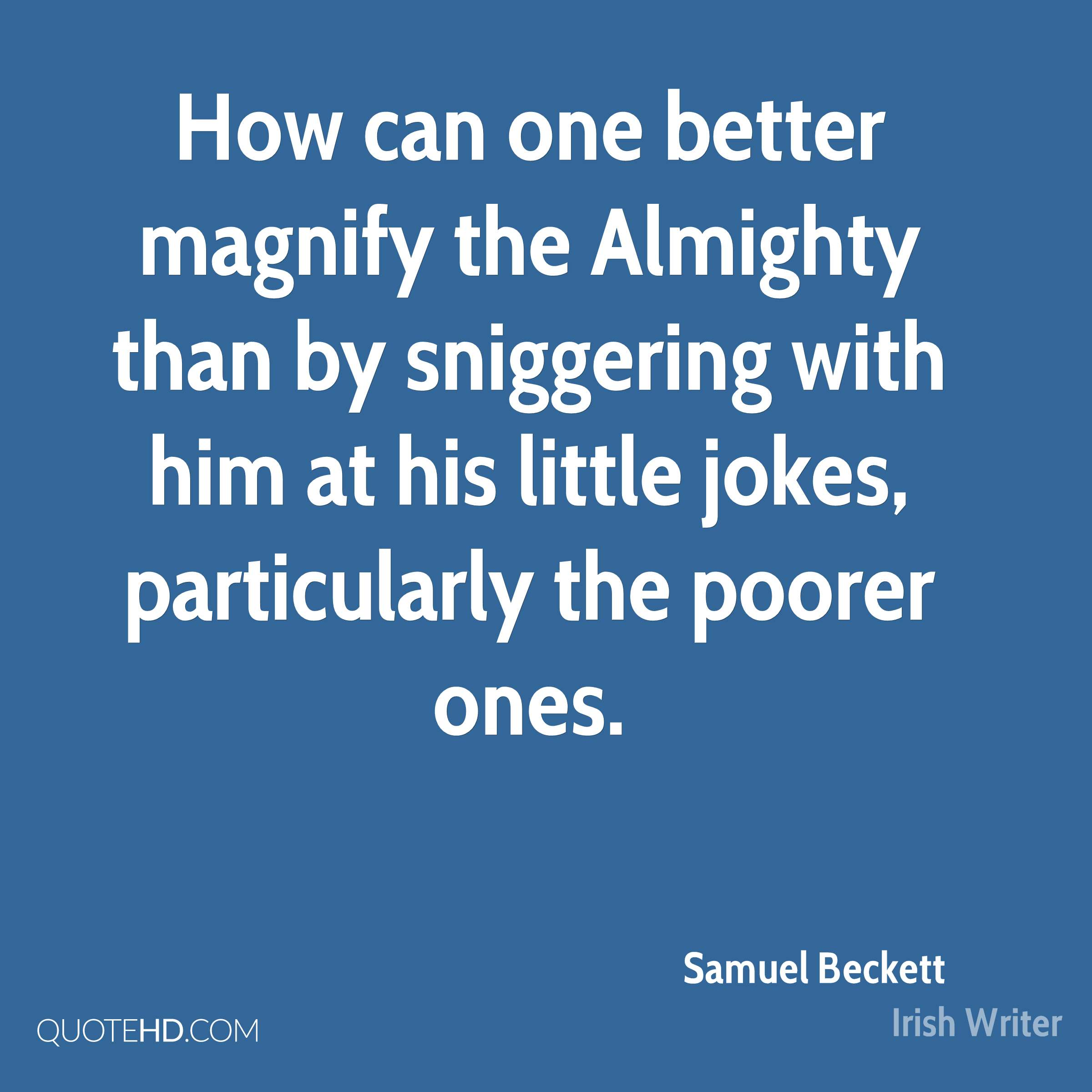 How can one better magnify the Almighty than by sniggering with him at his little jokes, particularly the poorer ones.