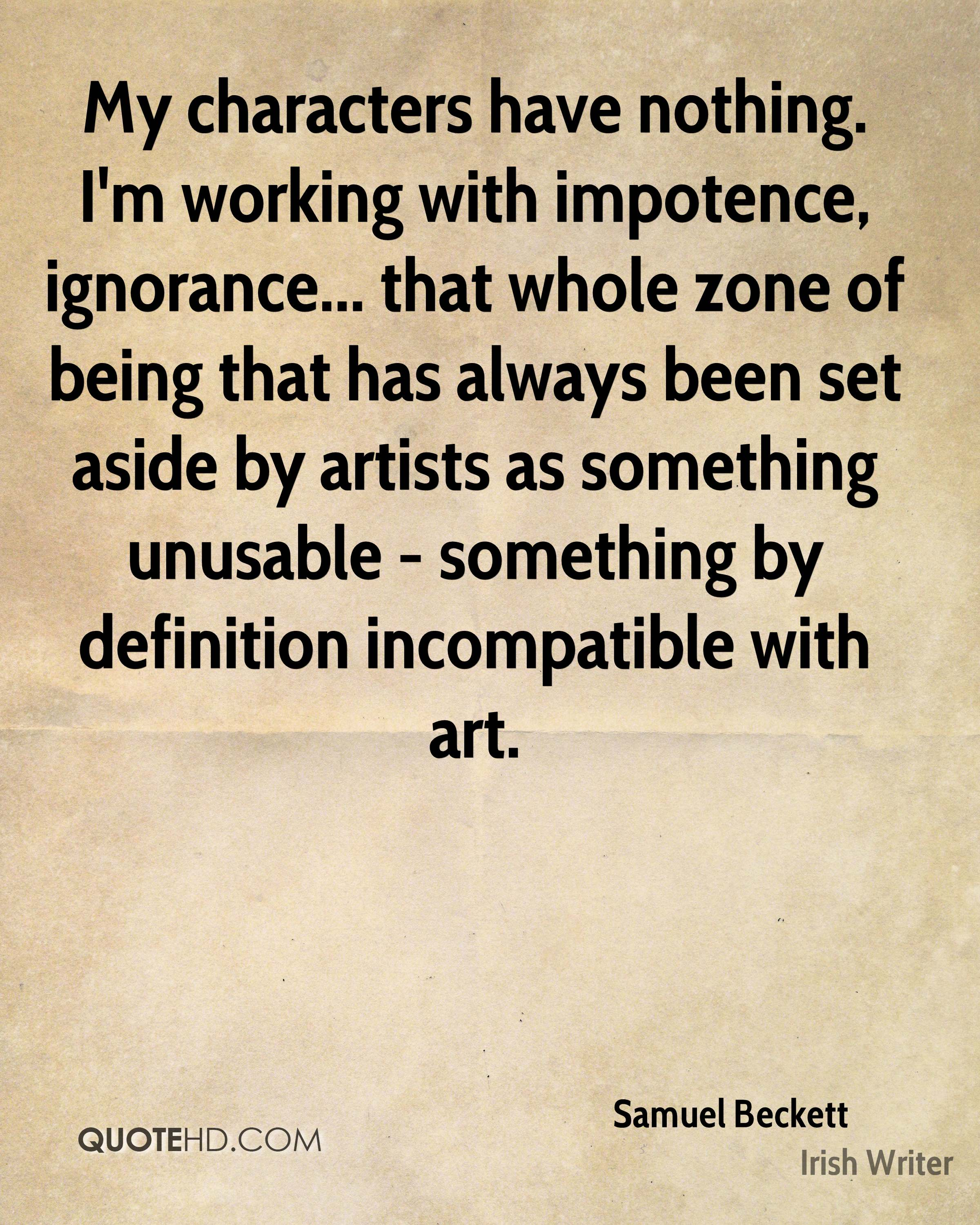 My characters have nothing. I'm working with impotence, ignorance... that whole zone of being that has always been set aside by artists as something unusable - something by definition incompatible with art.