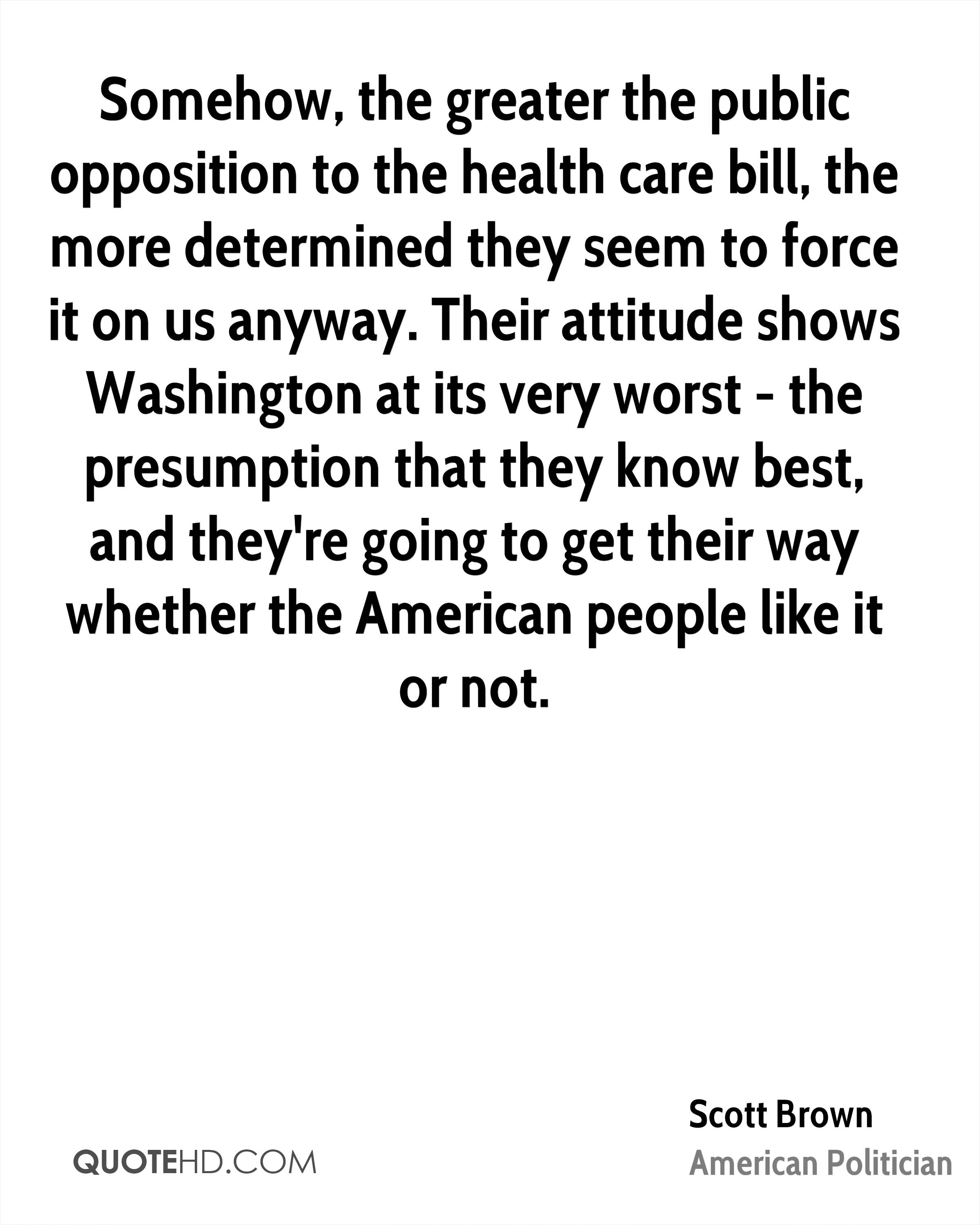 Somehow, the greater the public opposition to the health care bill, the more determined they seem to force it on us anyway. Their attitude shows Washington at its very worst - the presumption that they know best, and they're going to get their way whether the American people like it or not.