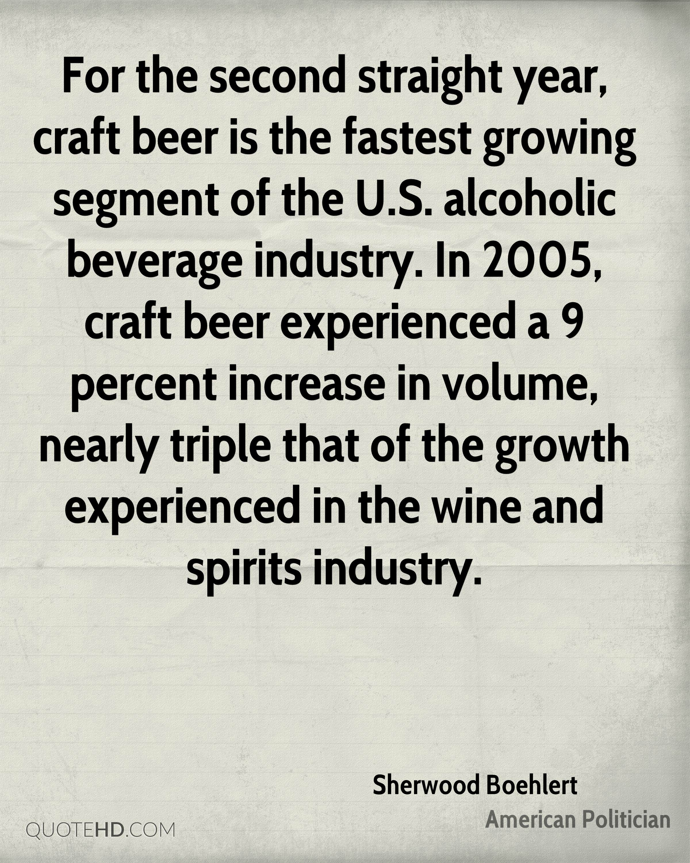For the second straight year, craft beer is the fastest growing segment of the U.S. alcoholic beverage industry. In 2005, craft beer experienced a 9 percent increase in volume, nearly triple that of the growth experienced in the wine and spirits industry.