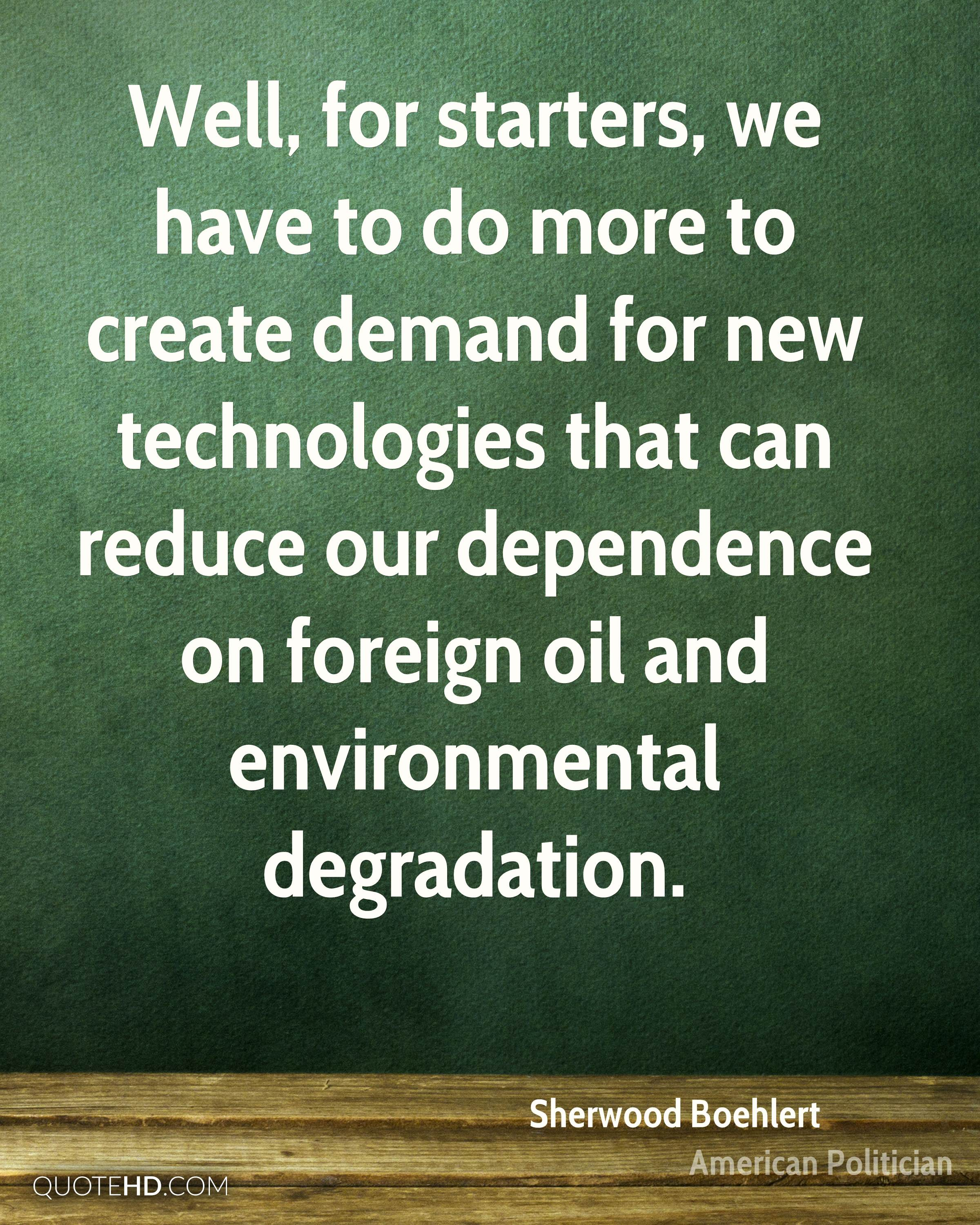 Well, for starters, we have to do more to create demand for new technologies that can reduce our dependence on foreign oil and environmental degradation.