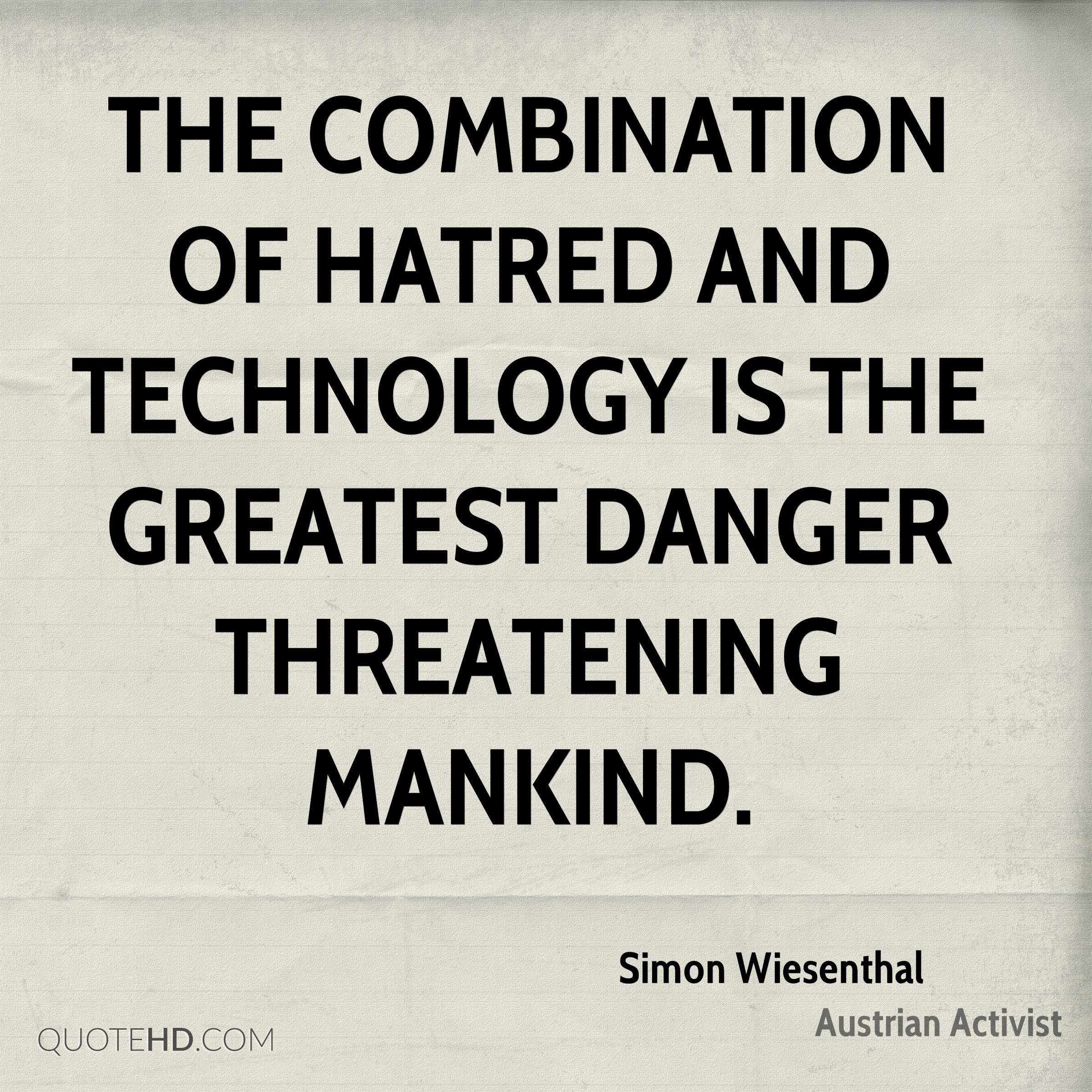 The combination of hatred and technology is the greatest danger threatening mankind.
