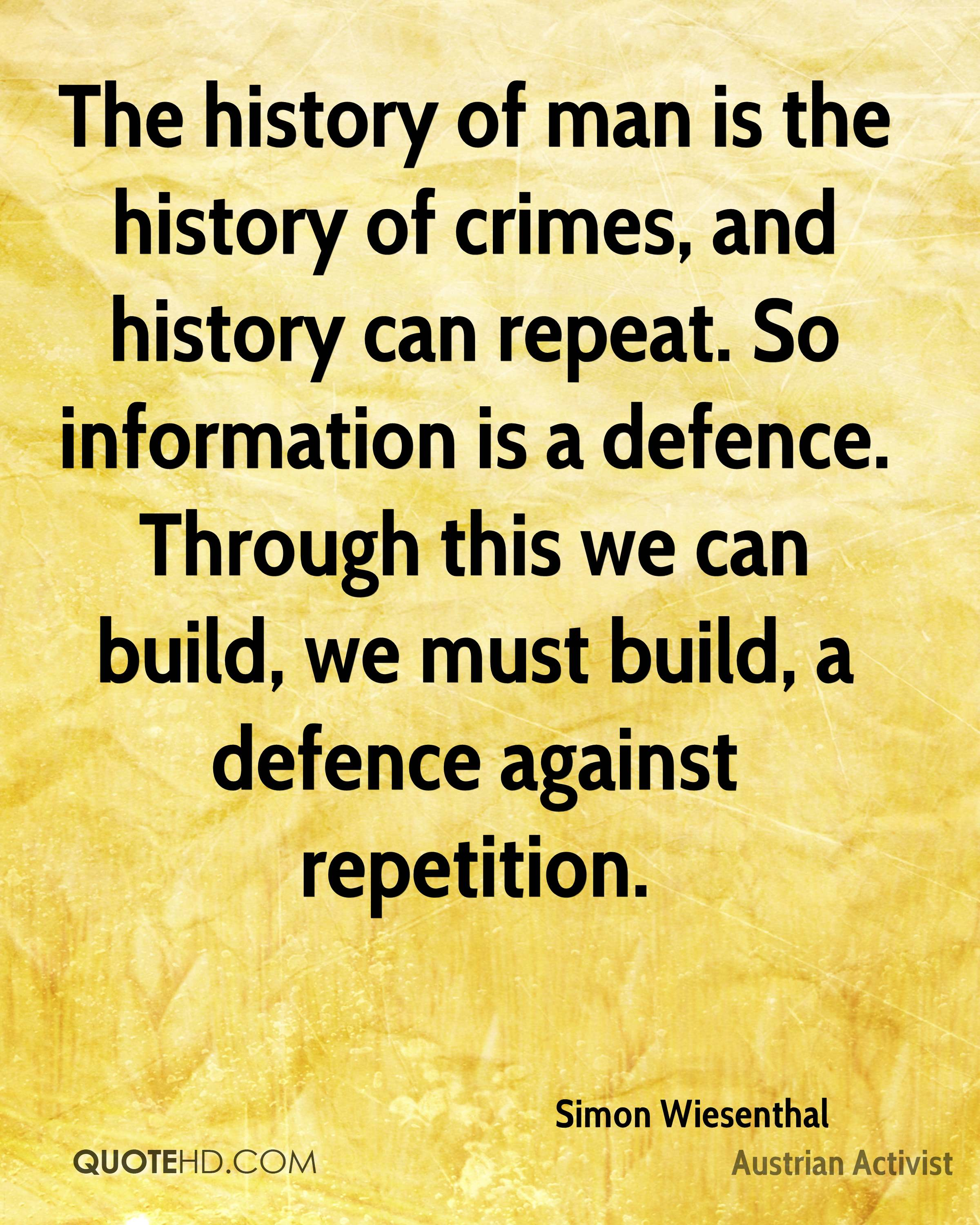 The history of man is the history of crimes, and history can repeat. So information is a defence. Through this we can build, we must build, a defence against repetition.