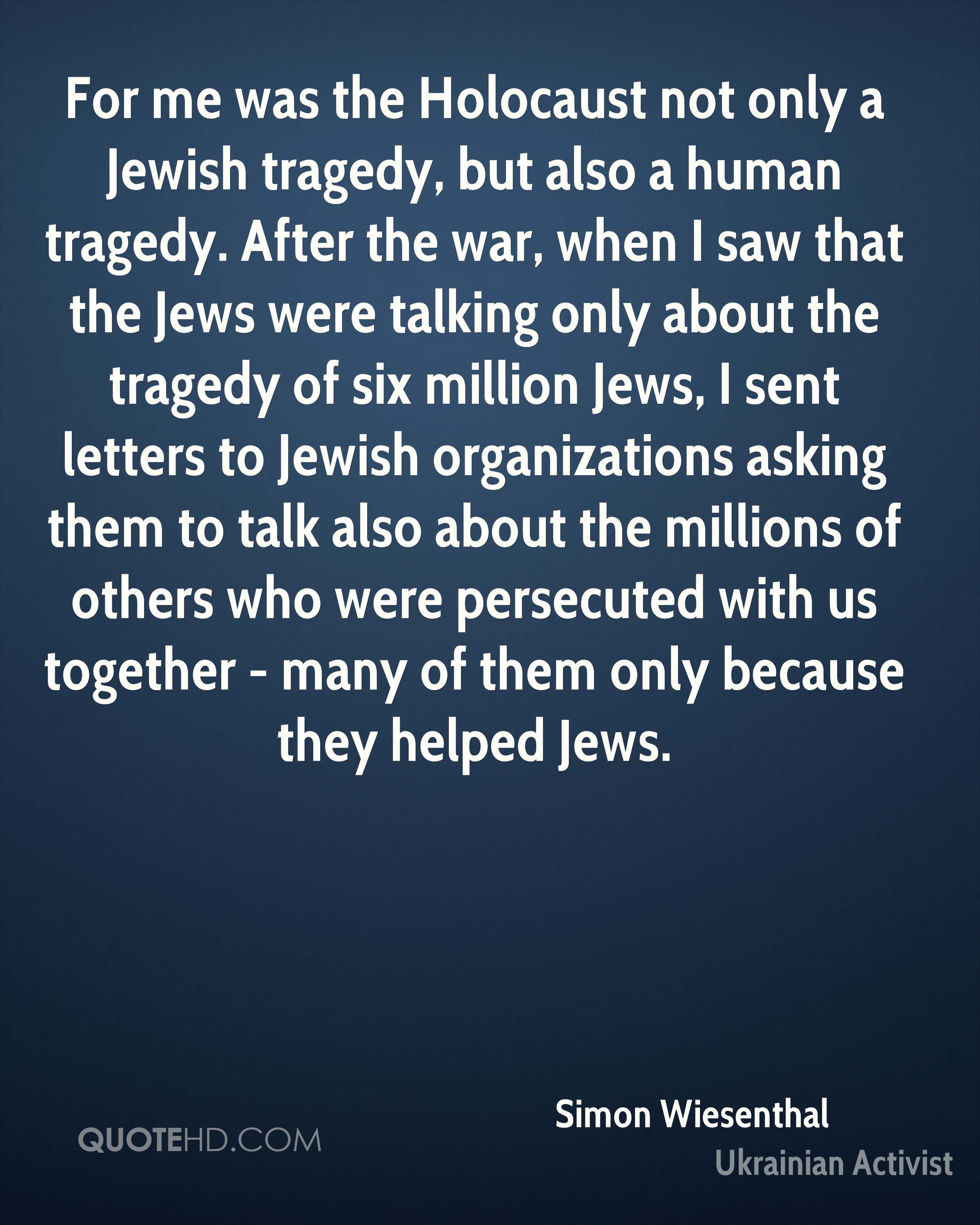 For me was the Holocaust not only a Jewish tragedy, but also a human tragedy. After the war, when I saw that the Jews were talking only about the tragedy of six million Jews, I sent letters to Jewish organizations asking them to talk also about the millions of others who were persecuted with us together - many of them only because they helped Jews.