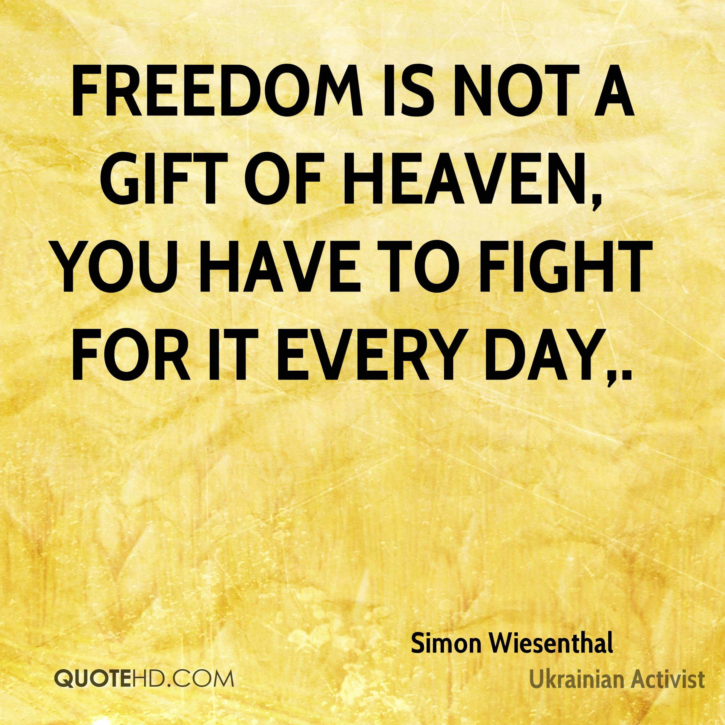 Freedom is not a gift of heaven, you have to fight for it every day.