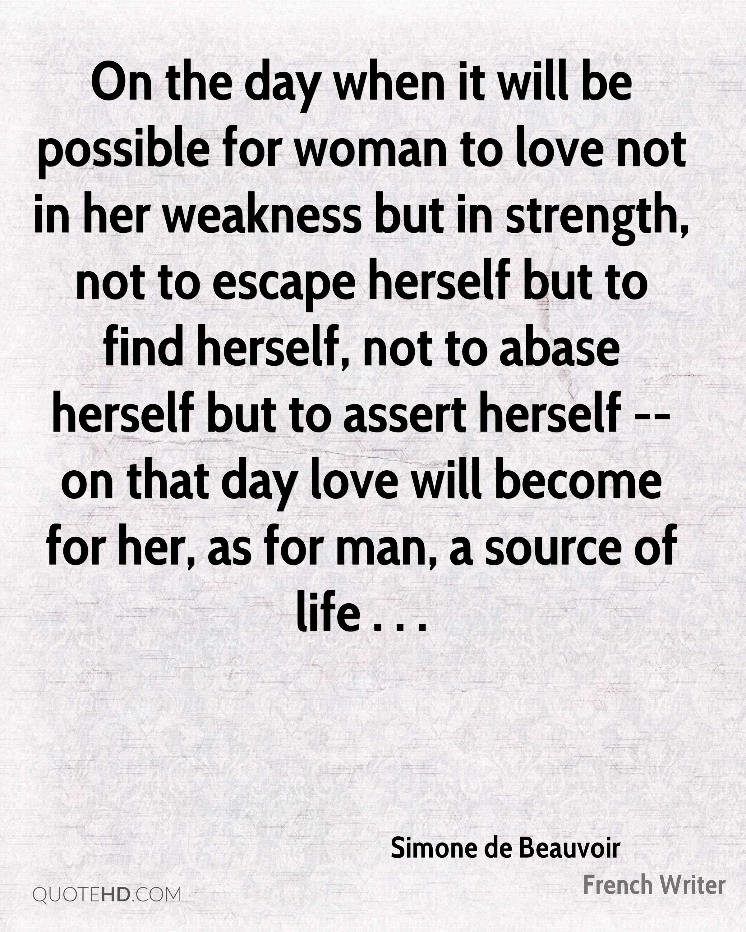 On the day when it will be possible for woman to love not in her weakness but in strength, not to escape herself but to find herself, not to abase herself but to assert herself -- on that day love will become for her, as for man, a source of life . . .