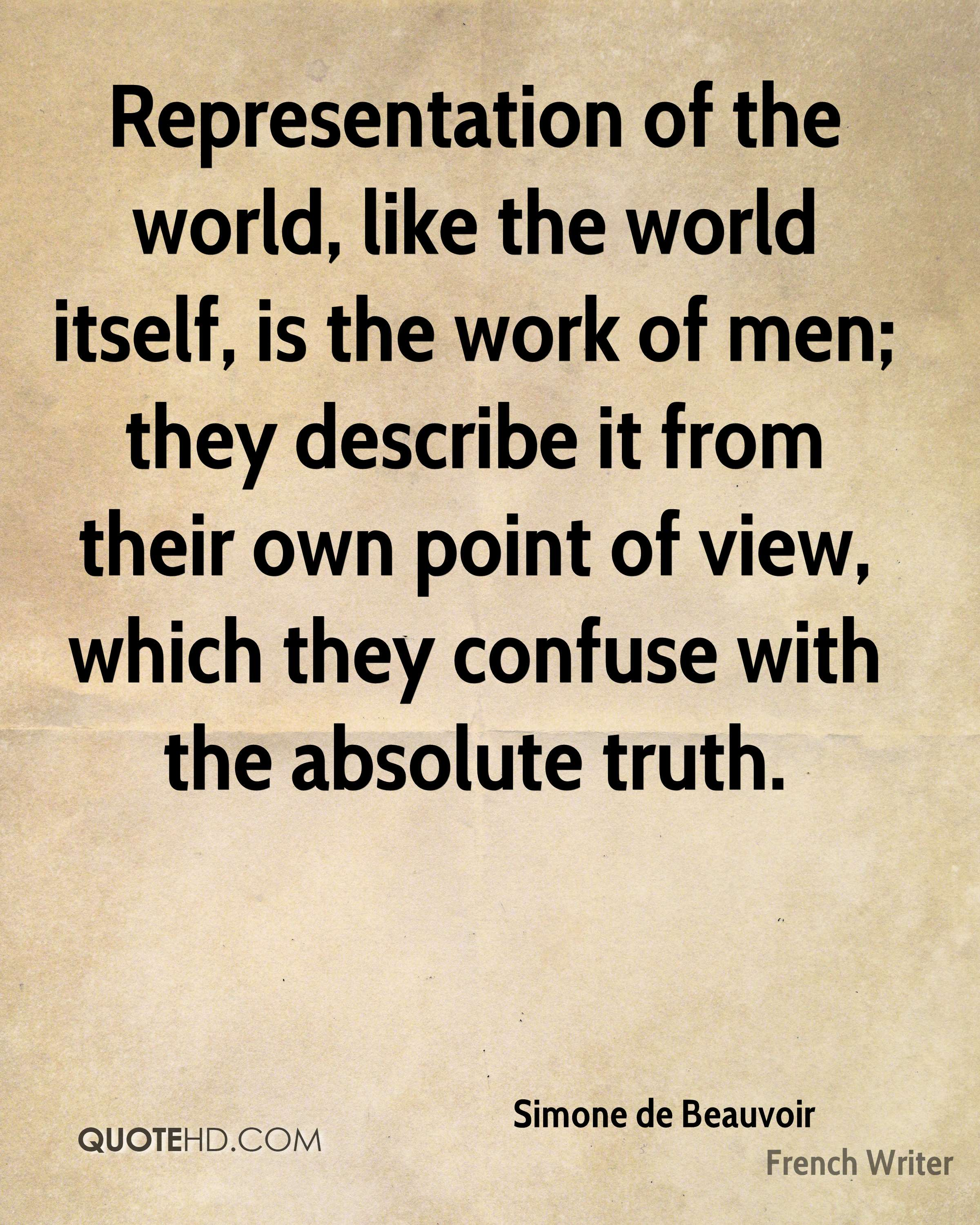 Representation of the world, like the world itself, is the work of men; they describe it from their own point of view, which they confuse with the absolute truth.