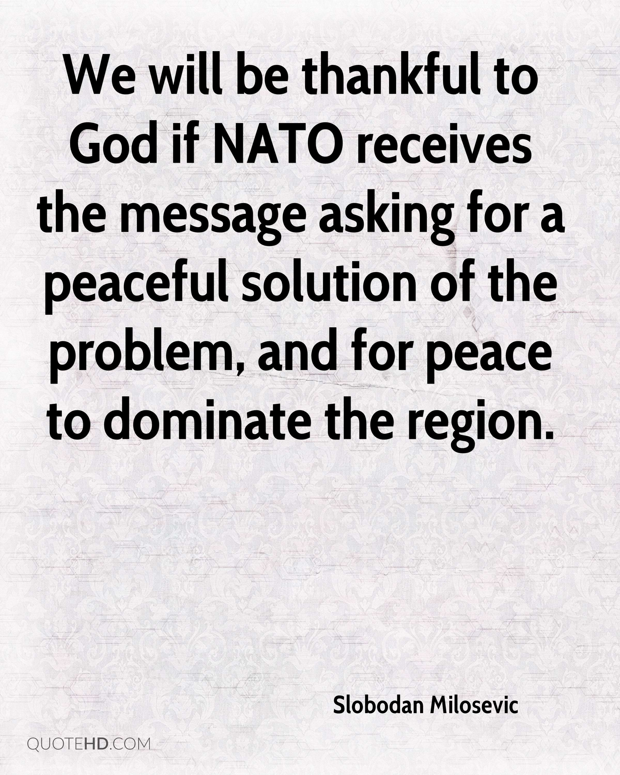 We will be thankful to God if NATO receives the message asking for a peaceful solution of the problem, and for peace to dominate the region.