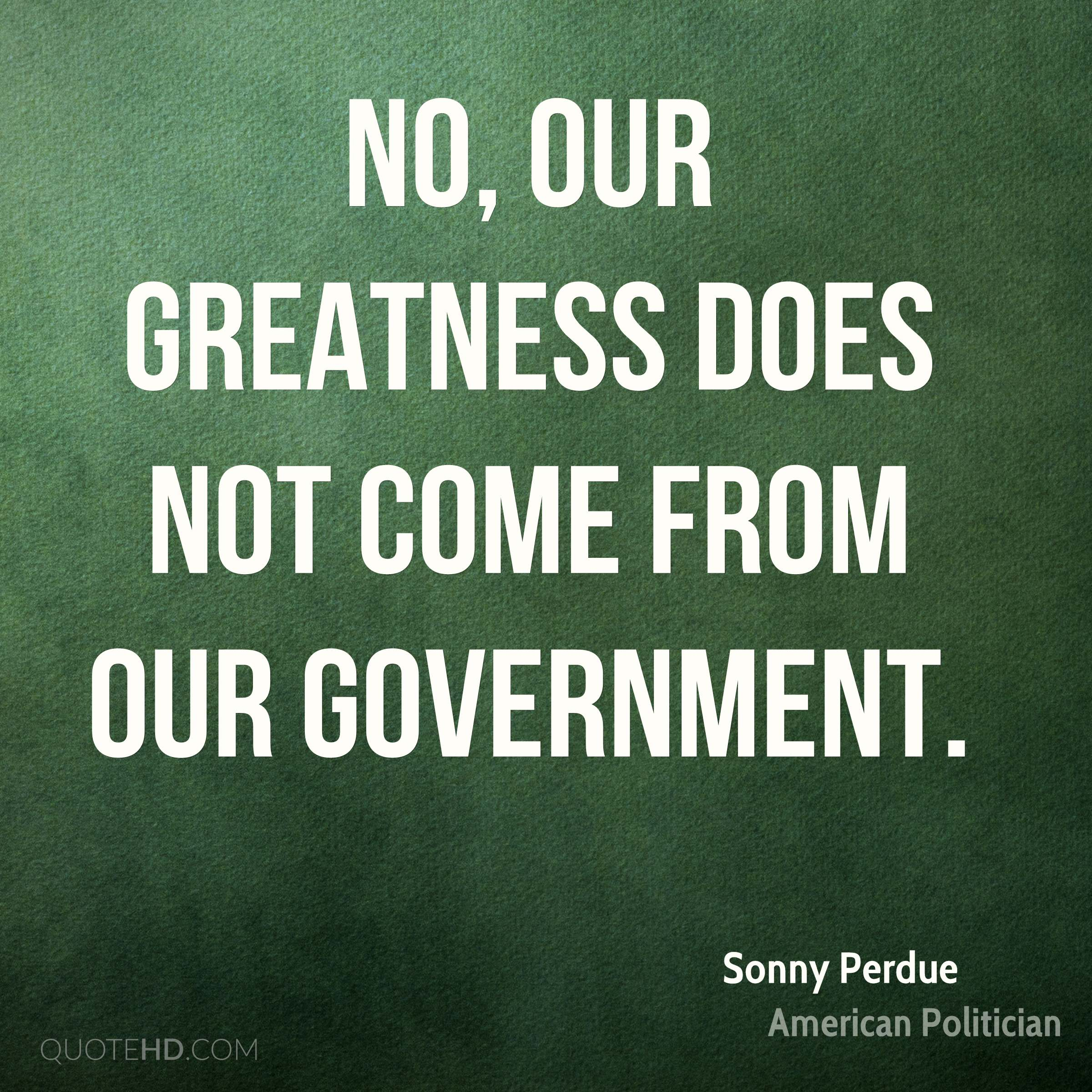 No, our greatness does not come from our government.