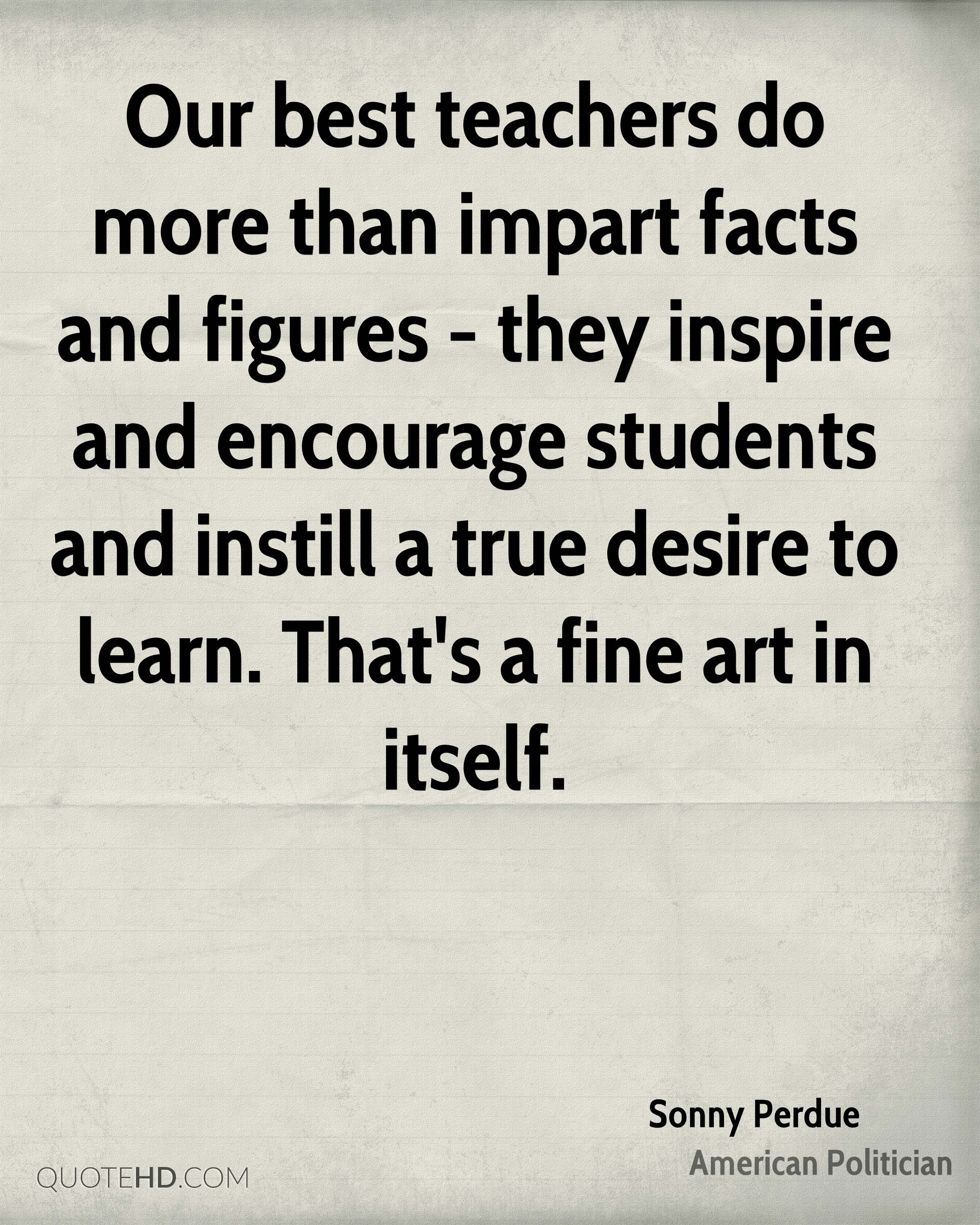 Our best teachers do more than impart facts and figures - they inspire and encourage students and instill a true desire to learn. That's a fine art in itself.