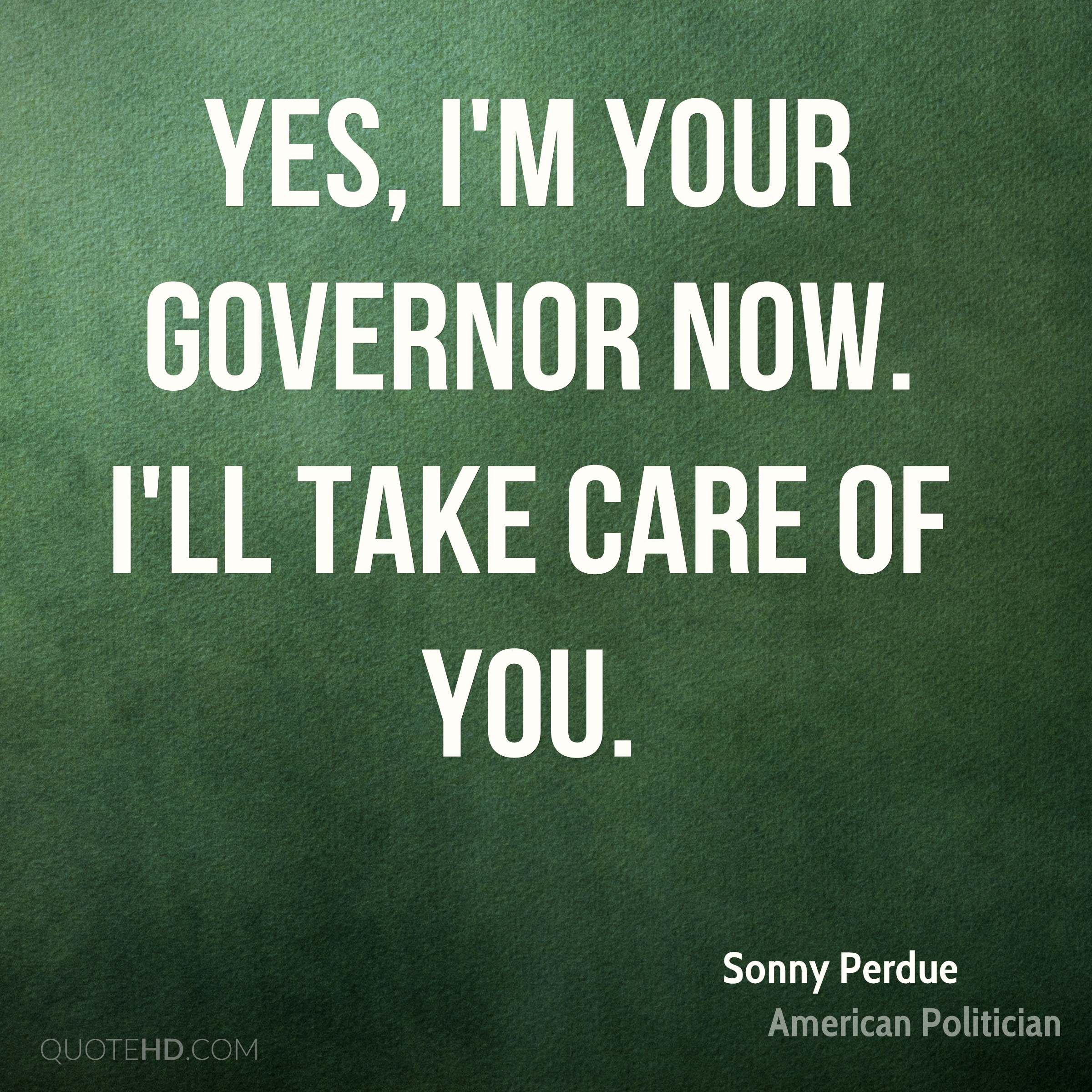 Yes, I'm your governor now. I'll take care of you.