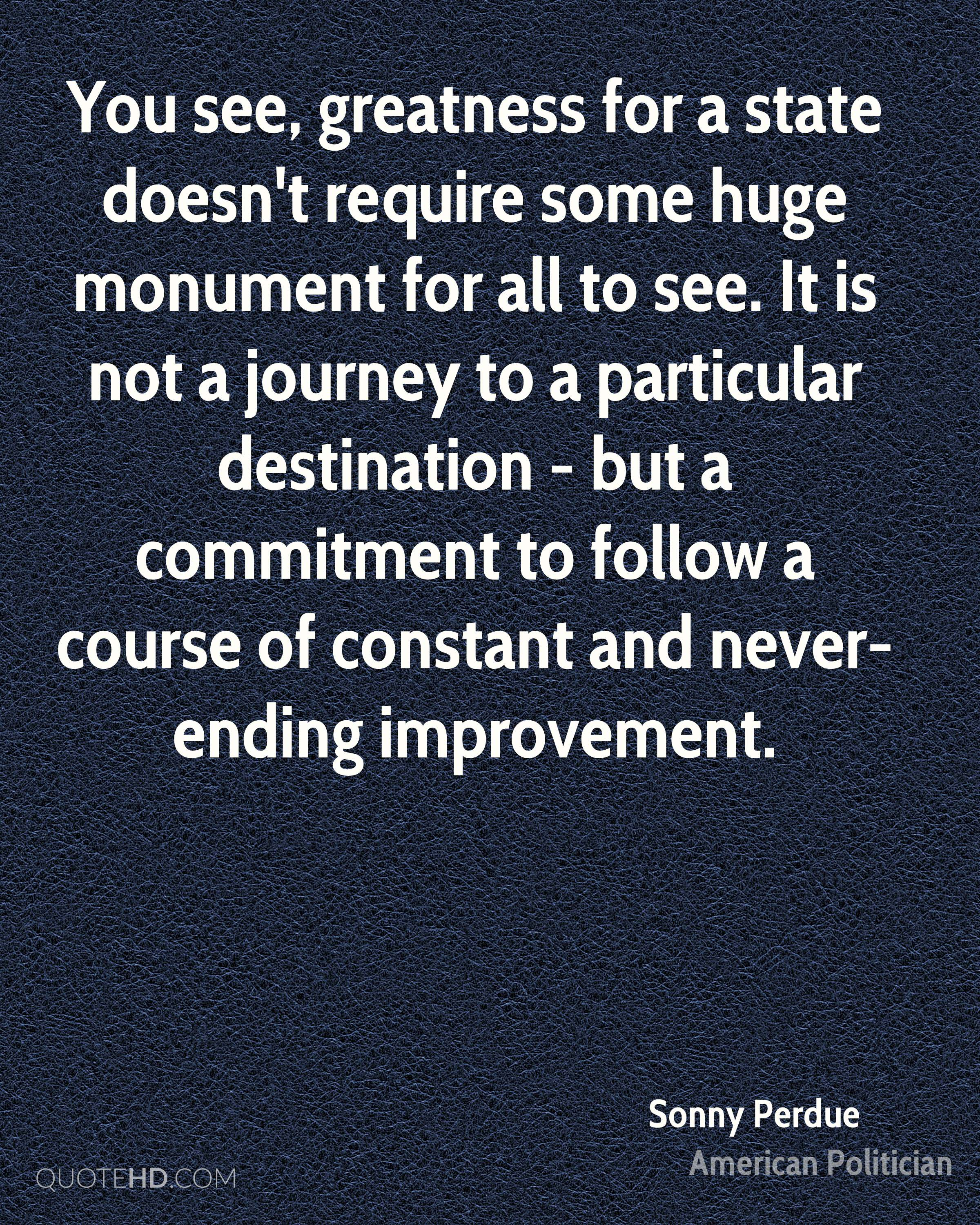 You see, greatness for a state doesn't require some huge monument for all to see. It is not a journey to a particular destination - but a commitment to follow a course of constant and never-ending improvement.