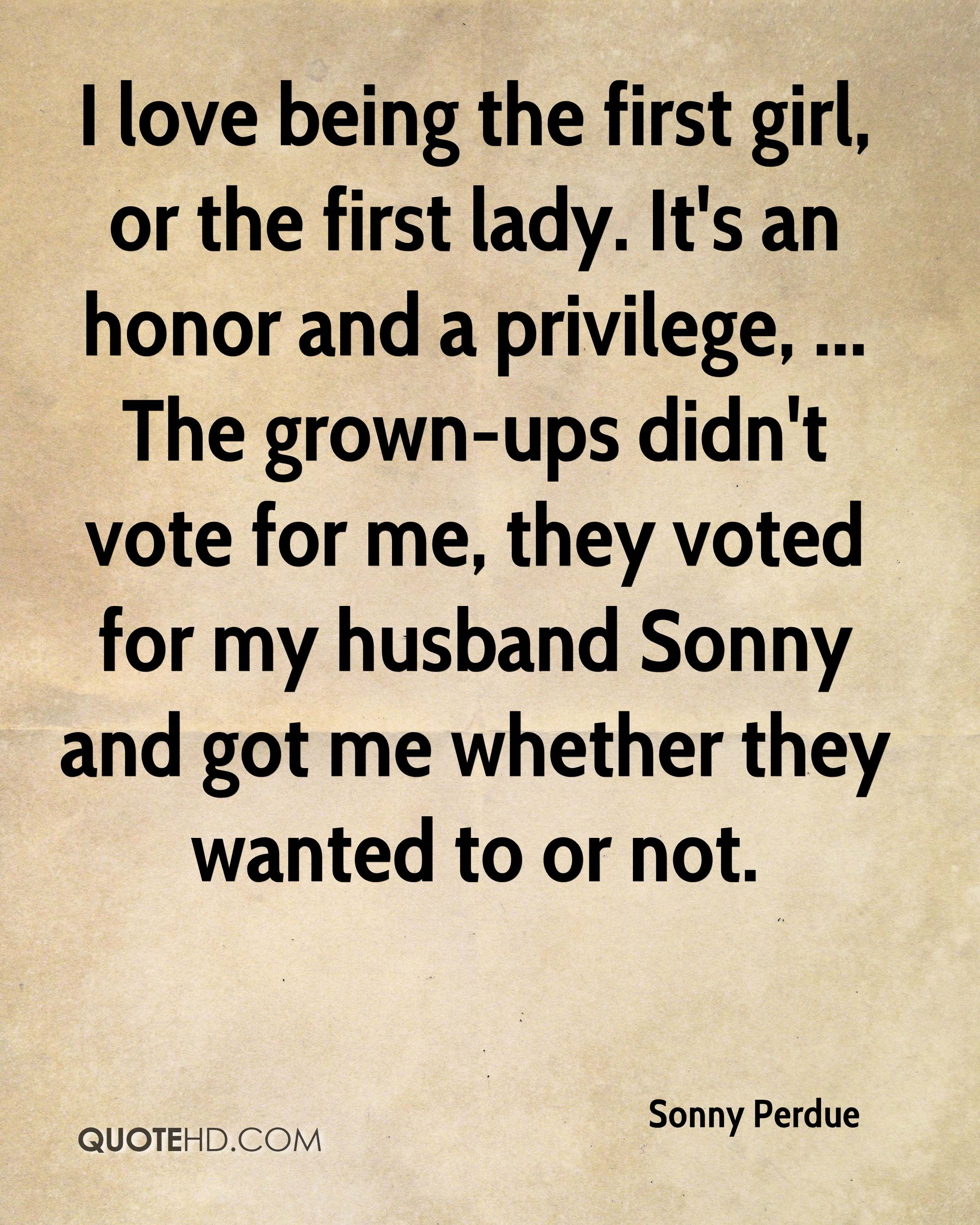 I love being the first girl, or the first lady. It's an honor and a privilege, ... The grown-ups didn't vote for me, they voted for my husband Sonny and got me whether they wanted to or not.