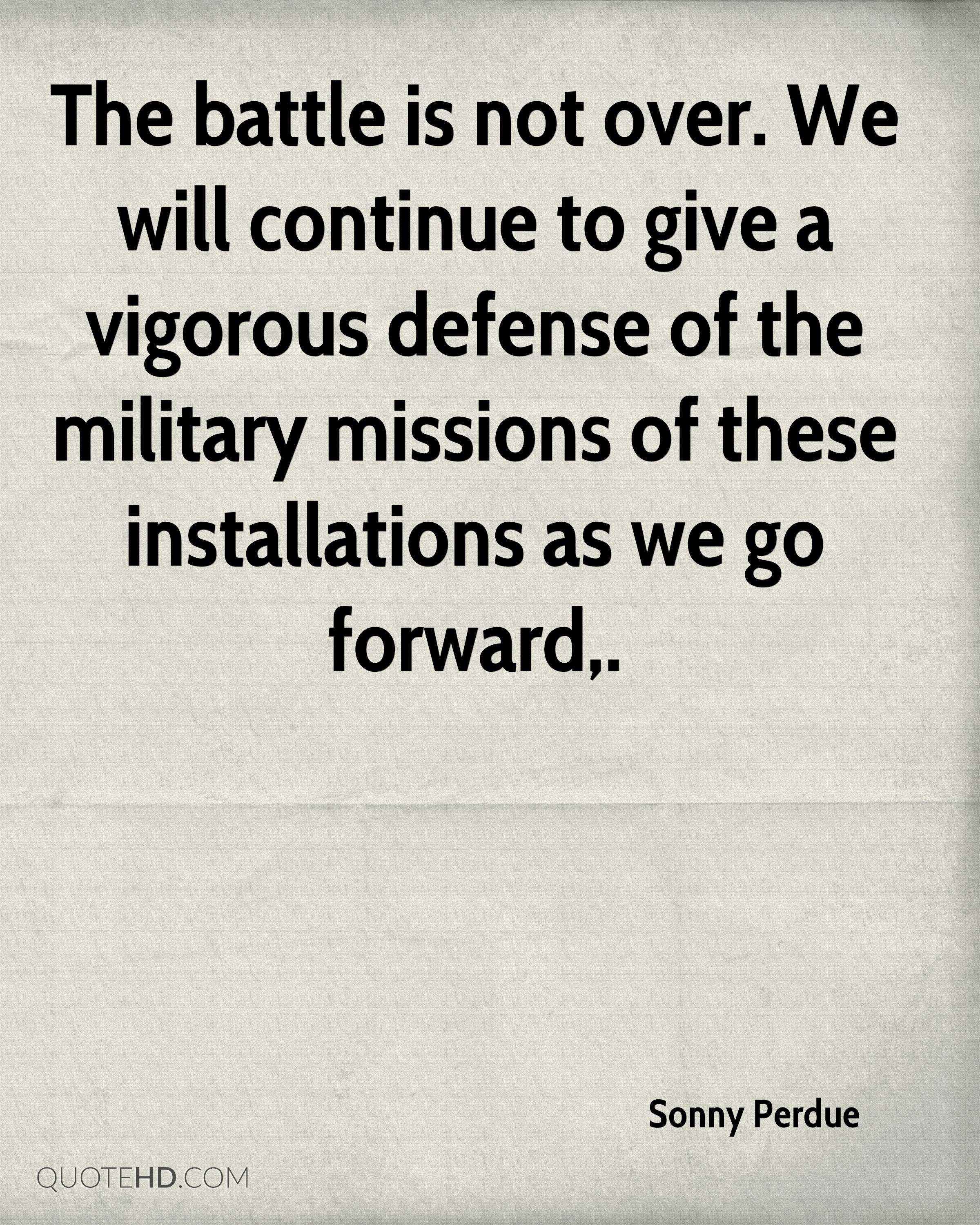 The battle is not over. We will continue to give a vigorous defense of the military missions of these installations as we go forward.