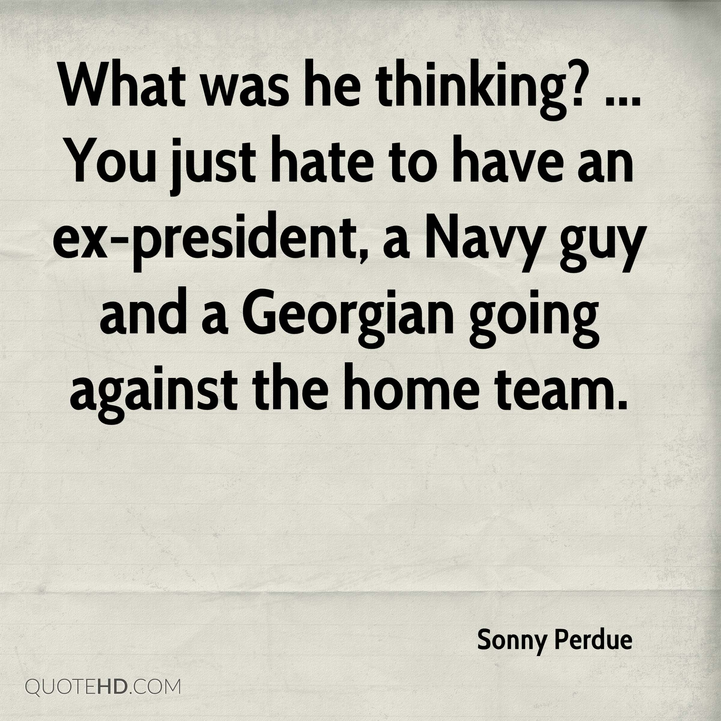 What was he thinking? ... You just hate to have an ex-president, a Navy guy and a Georgian going against the home team.