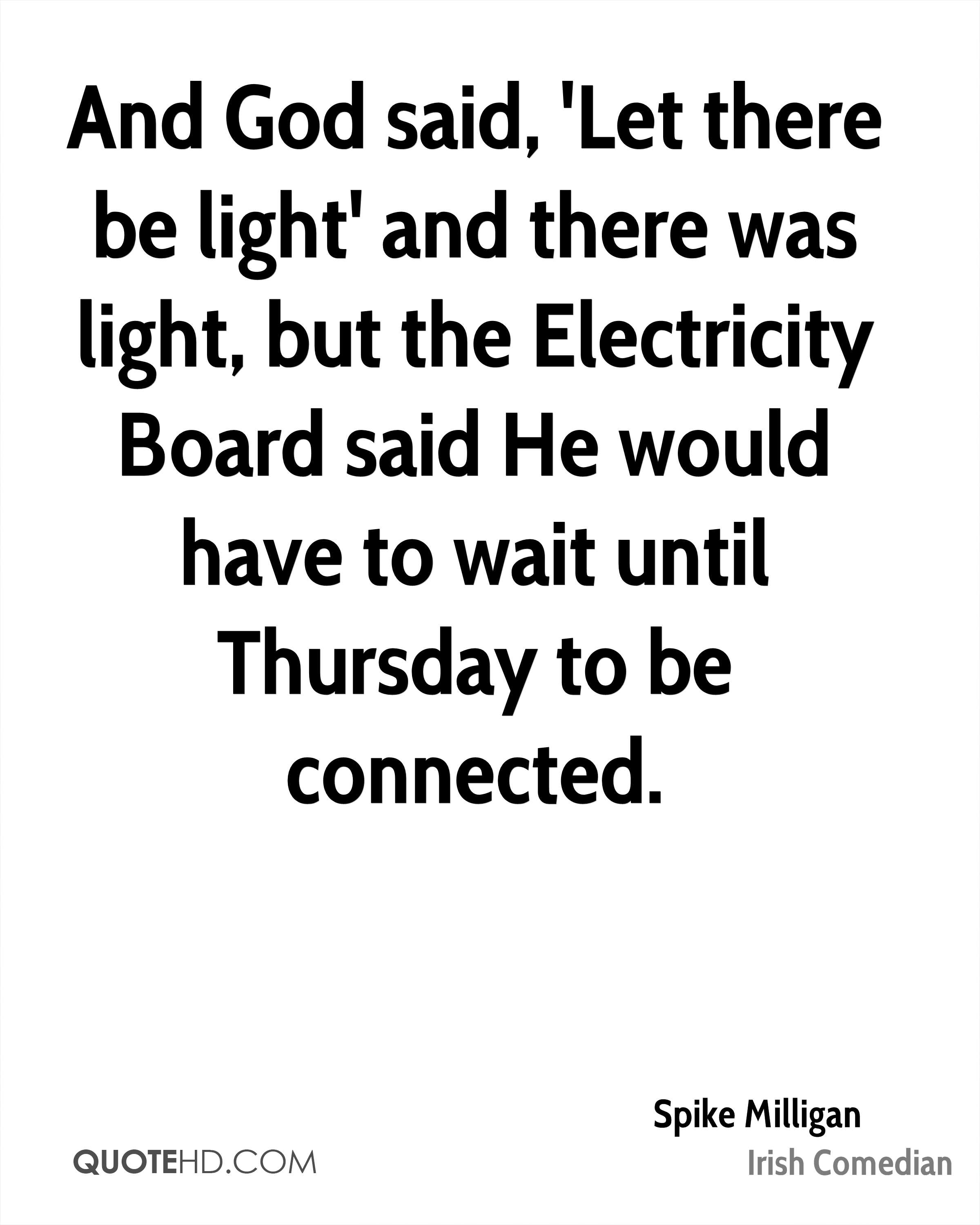 And God said, 'Let there be light' and there was light, but the Electricity Board said He would have to wait until Thursday to be connected.