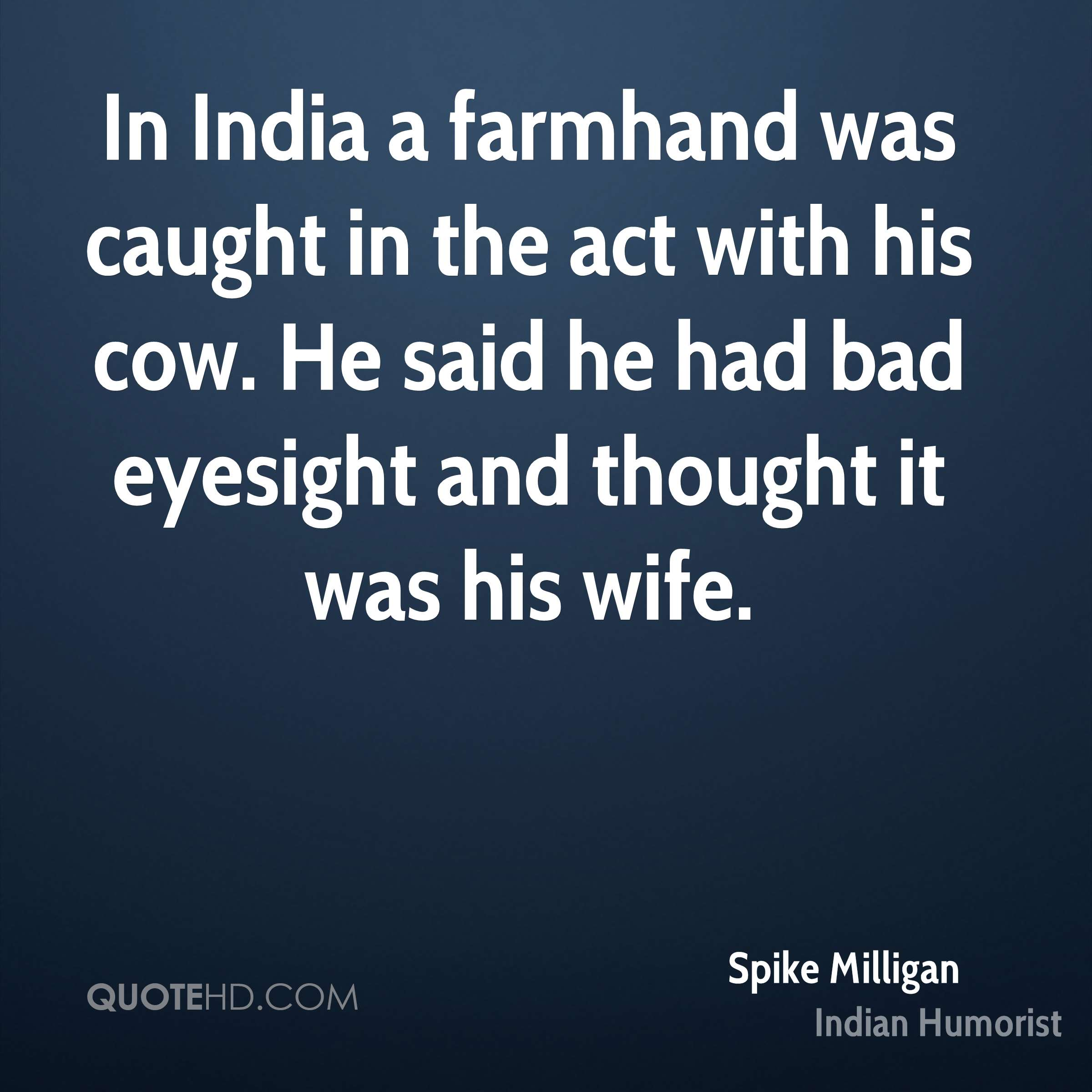 In India a farmhand was caught in the act with his cow. He said he had bad eyesight and thought it was his wife.