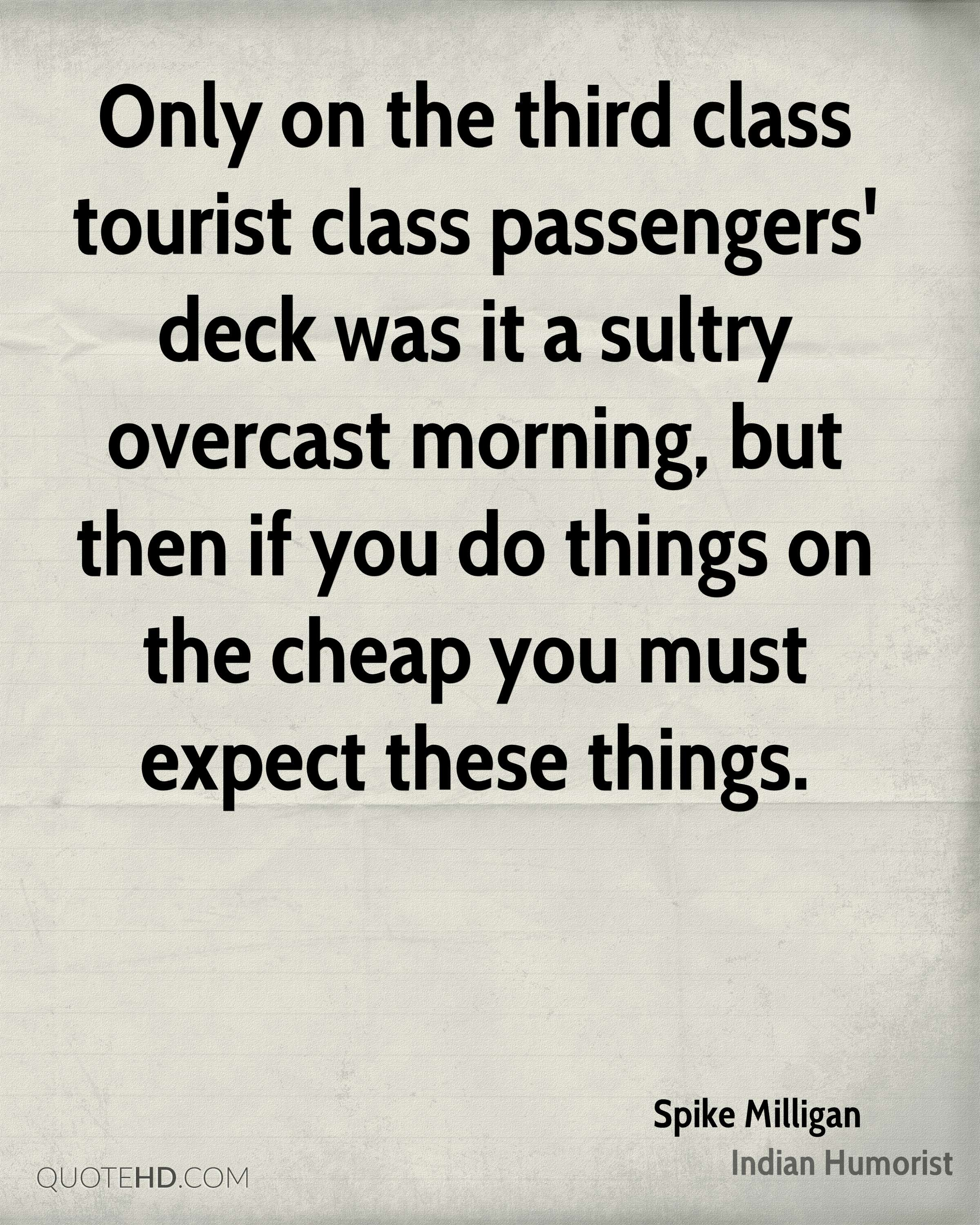 Only on the third class tourist class passengers' deck was it a sultry overcast morning, but then if you do things on the cheap you must expect these things.