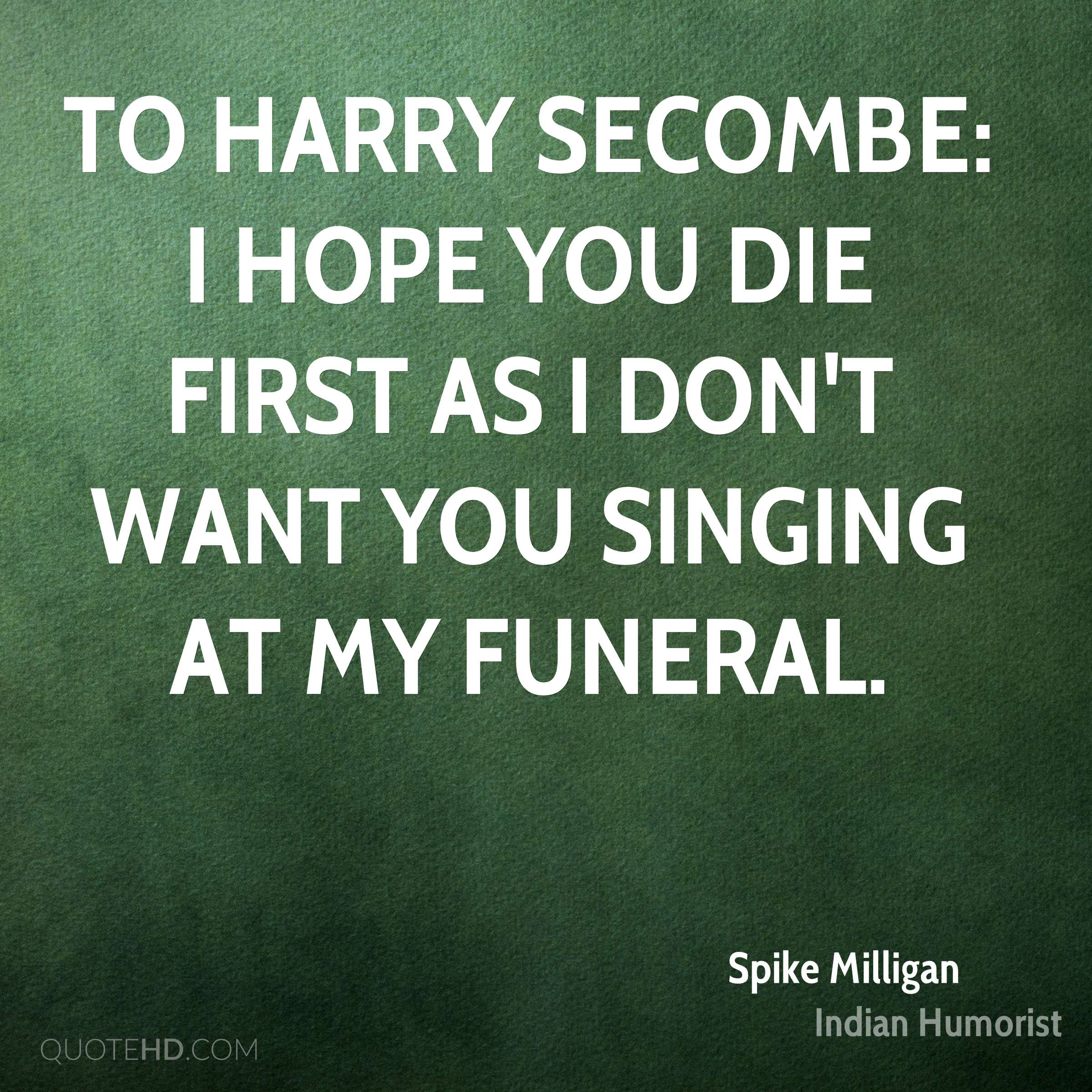 To Harry Secombe: I hope you die first as I don't want you singing at my funeral.