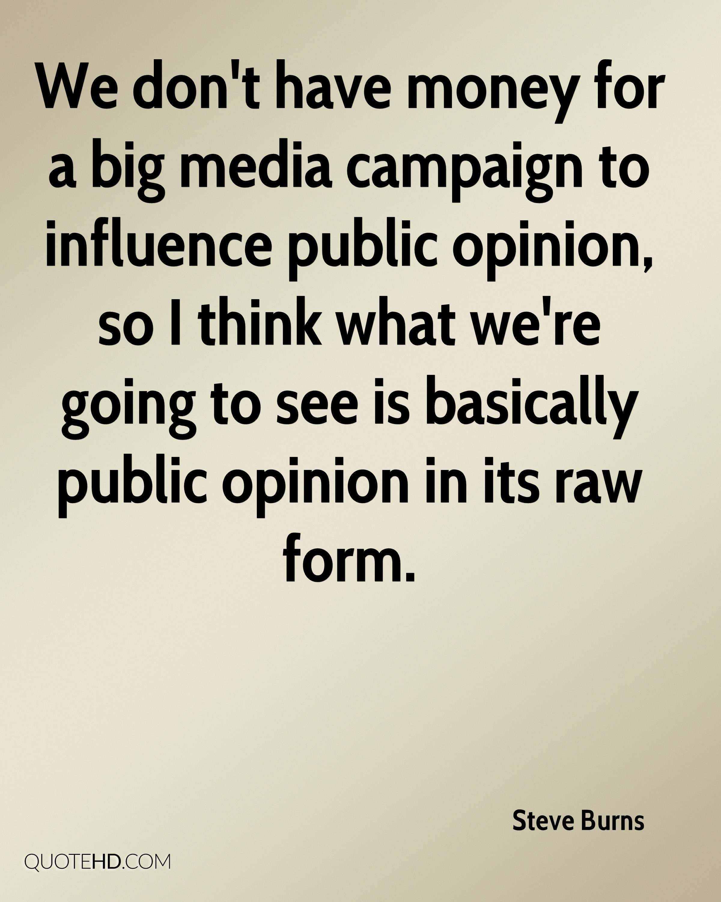 We don't have money for a big media campaign to influence public opinion, so I think what we're going to see is basically public opinion in its raw form.