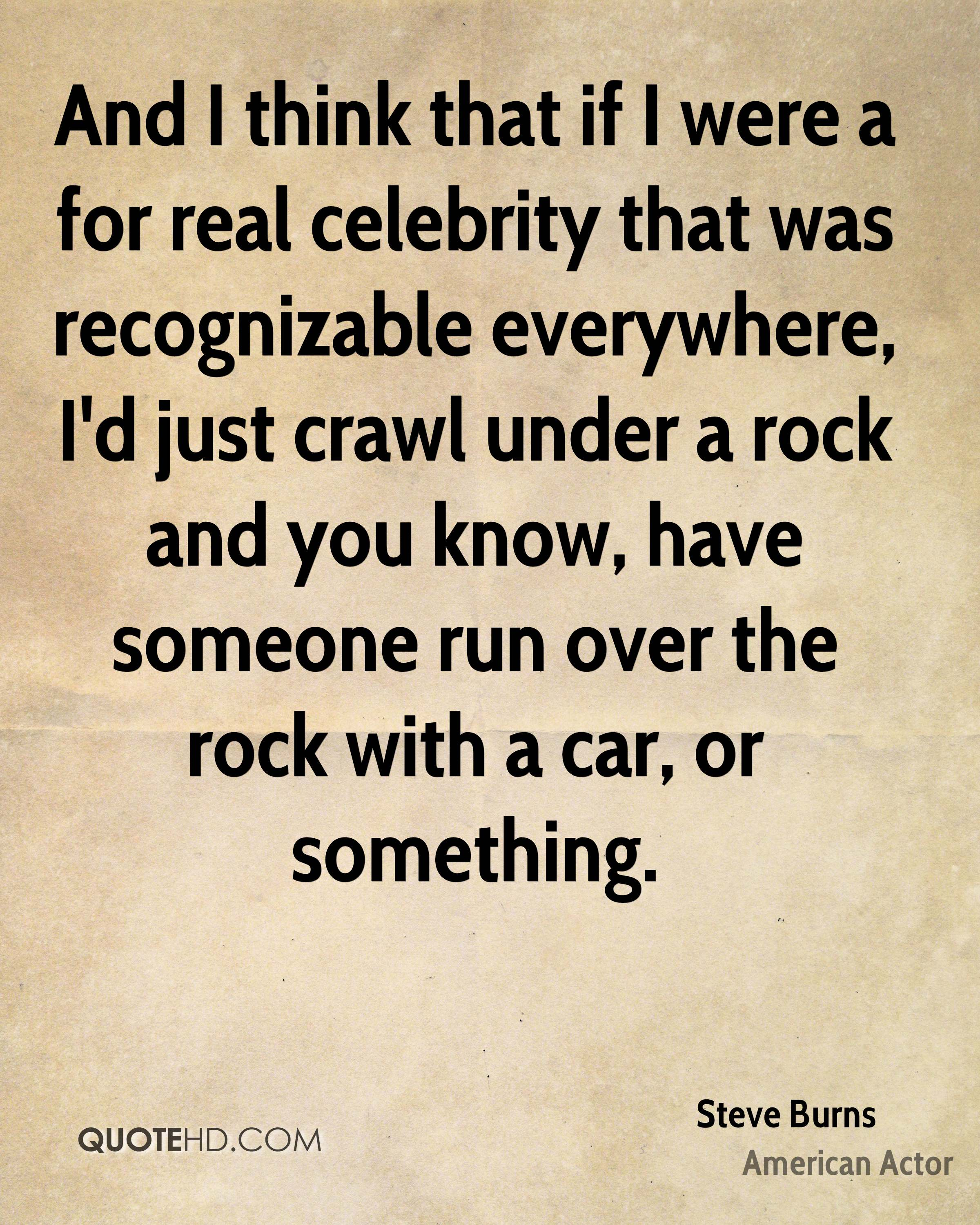 And I think that if I were a for real celebrity that was recognizable everywhere, I'd just crawl under a rock and you know, have someone run over the rock with a car, or something.