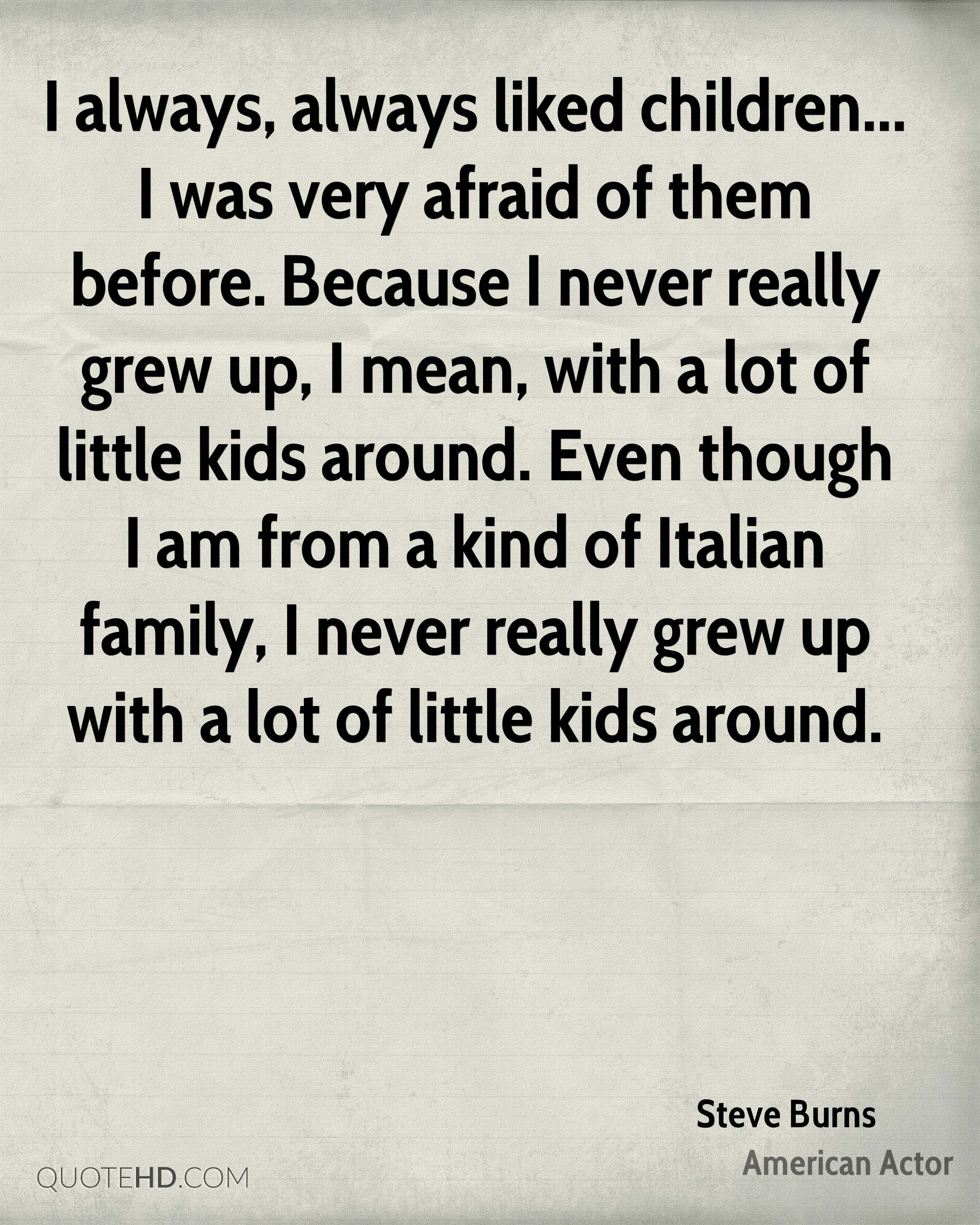 I always, always liked children... I was very afraid of them before. Because I never really grew up, I mean, with a lot of little kids around. Even though I am from a kind of Italian family, I never really grew up with a lot of little kids around.