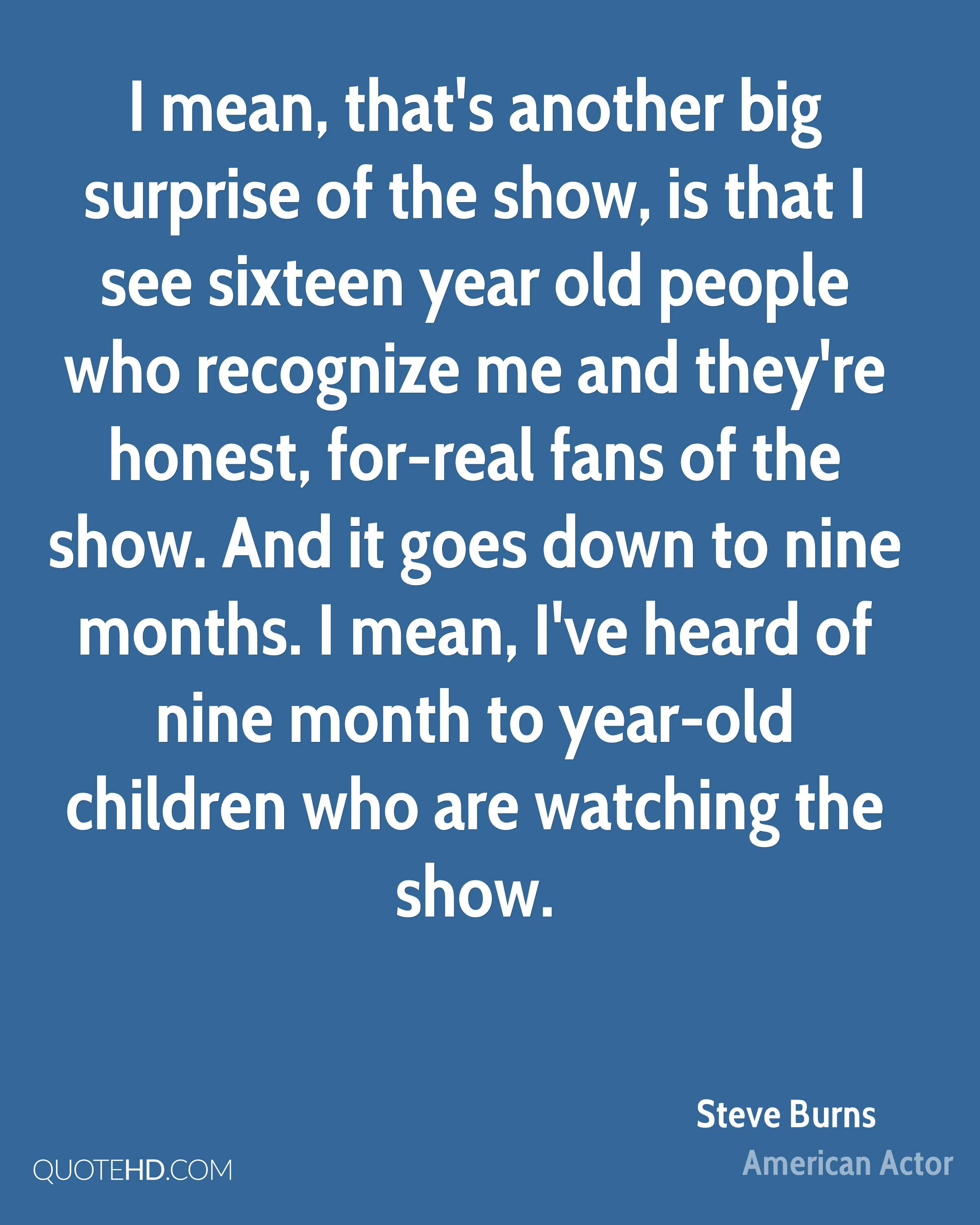 I mean, that's another big surprise of the show, is that I see sixteen year old people who recognize me and they're honest, for-real fans of the show. And it goes down to nine months. I mean, I've heard of nine month to year-old children who are watching the show.