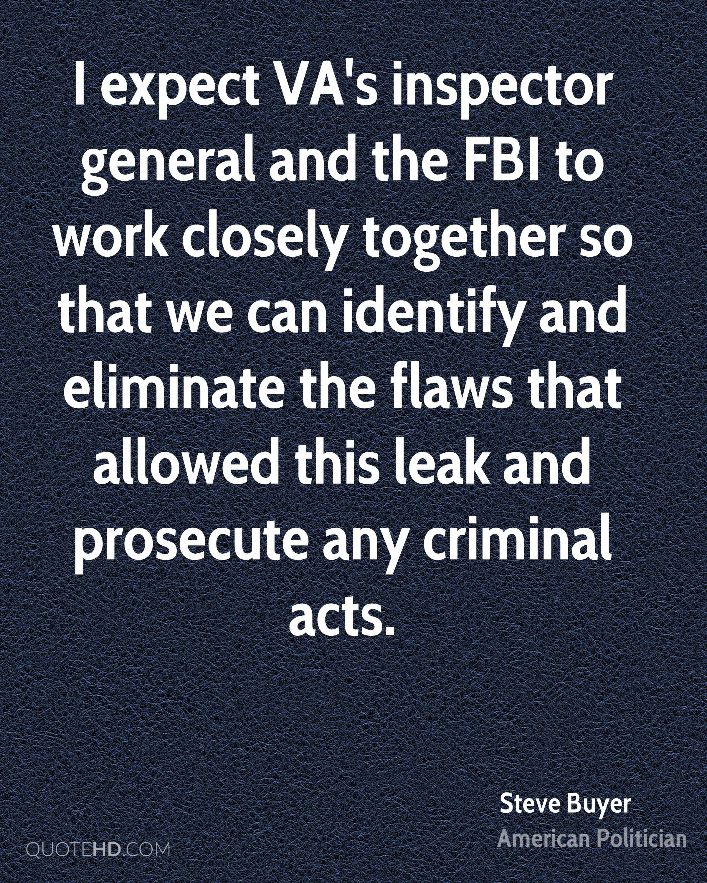 I expect VA's inspector general and the FBI to work closely together so that we can identify and eliminate the flaws that allowed this leak and prosecute any criminal acts.