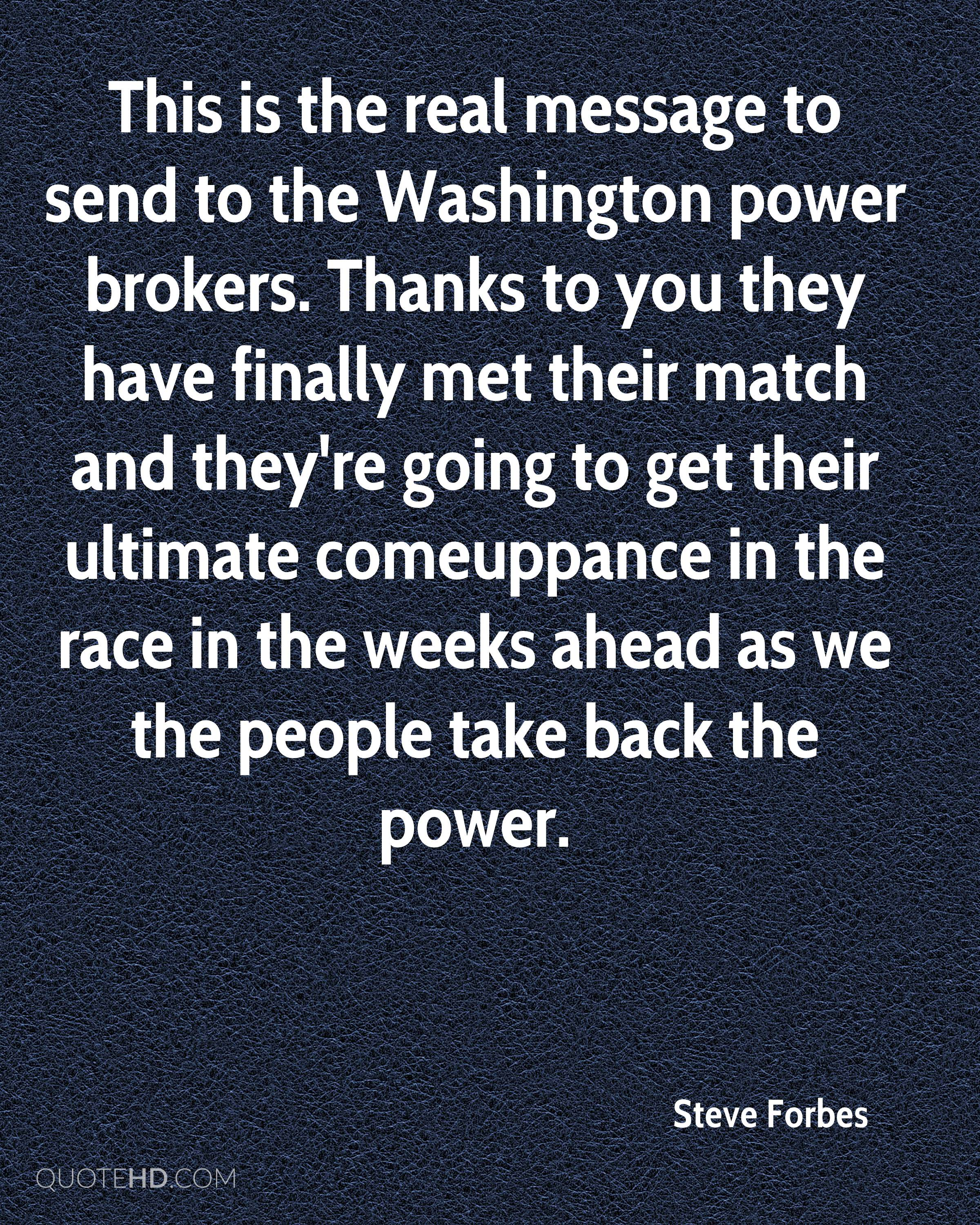 This is the real message to send to the Washington power brokers. Thanks to you they have finally met their match and they're going to get their ultimate comeuppance in the race in the weeks ahead as we the people take back the power.