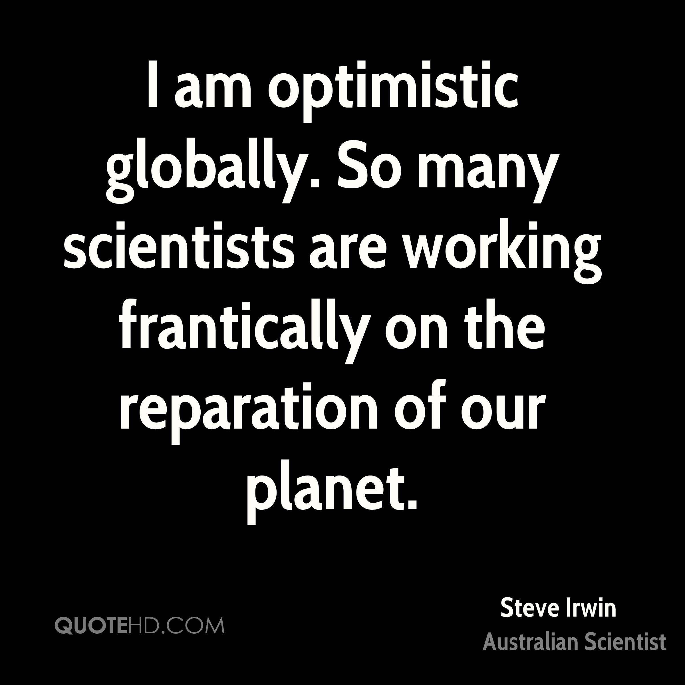 I am optimistic globally. So many scientists are working frantically on the reparation of our planet.