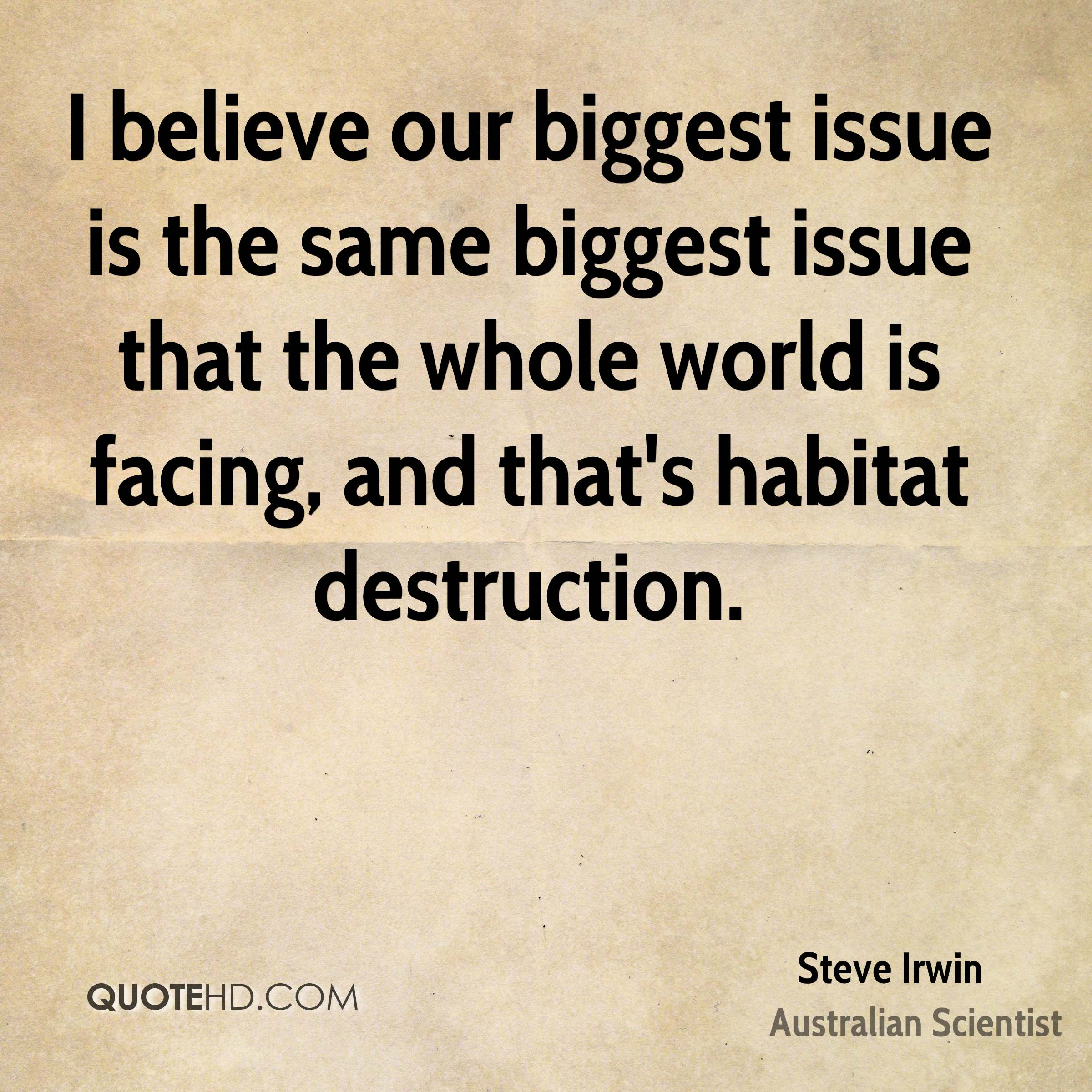I believe our biggest issue is the same biggest issue that the whole world is facing, and that's habitat destruction.