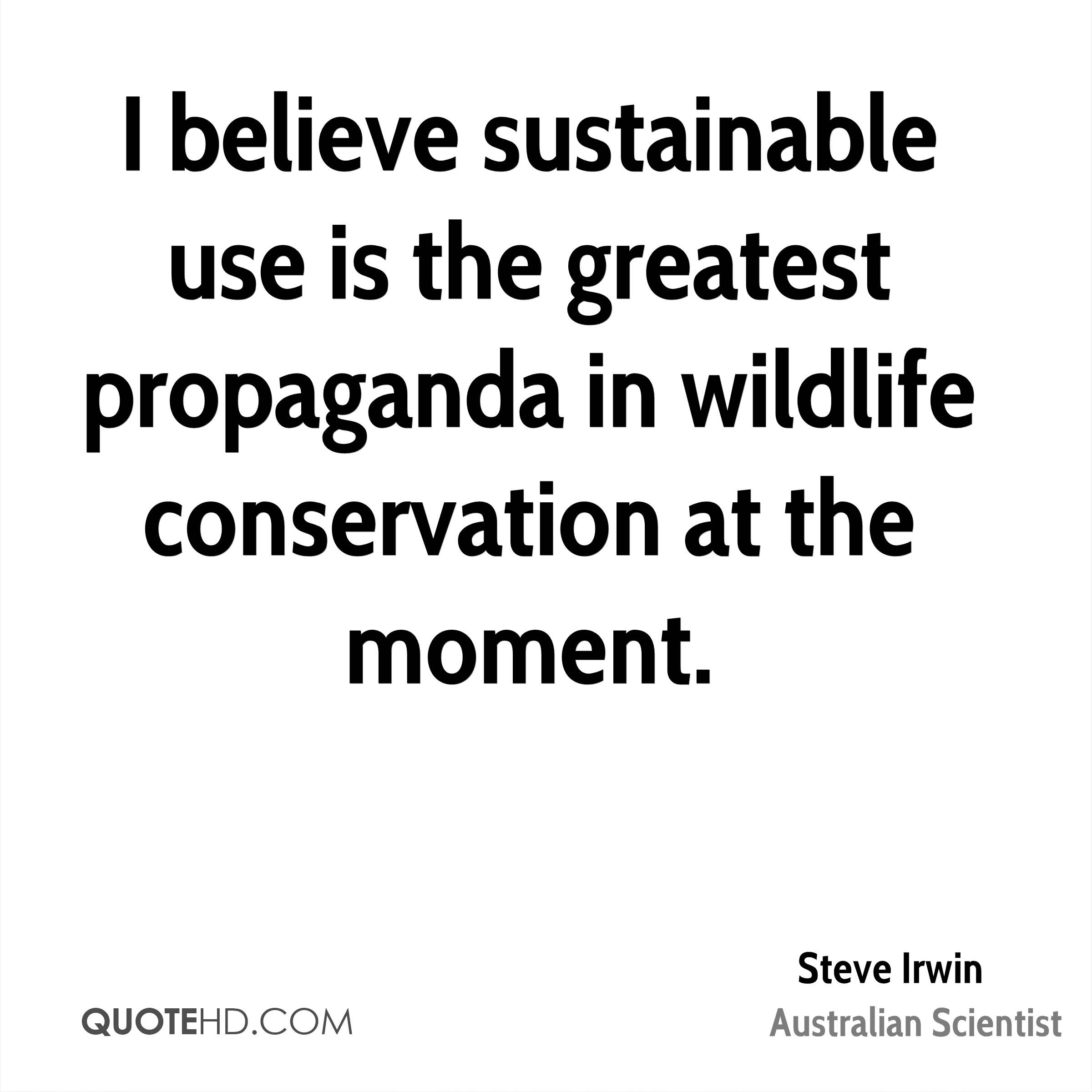 I believe sustainable use is the greatest propaganda in wildlife conservation at the moment.