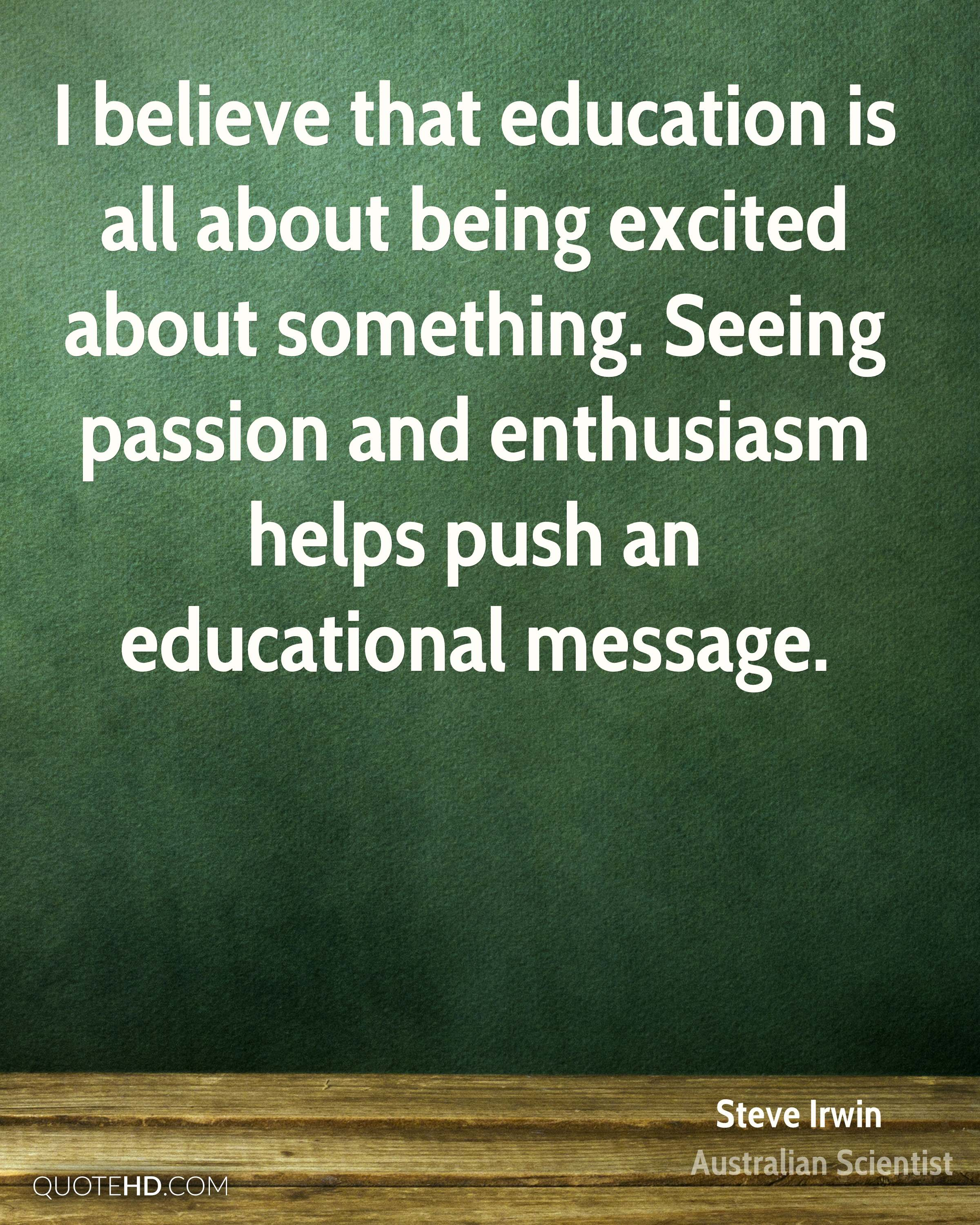 I believe that education is all about being excited about something. Seeing passion and enthusiasm helps push an educational message.