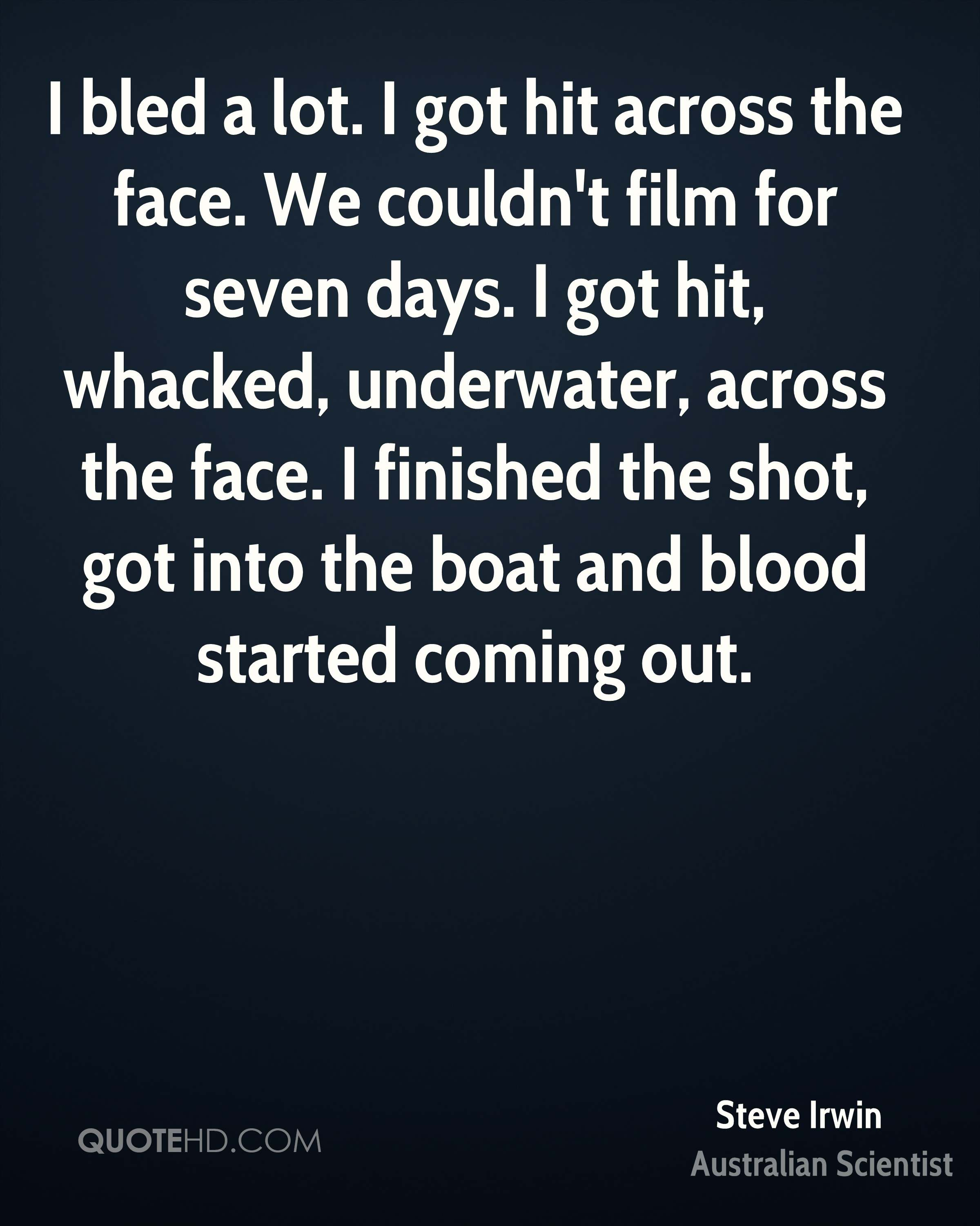 I bled a lot. I got hit across the face. We couldn't film for seven days. I got hit, whacked, underwater, across the face. I finished the shot, got into the boat and blood started coming out.