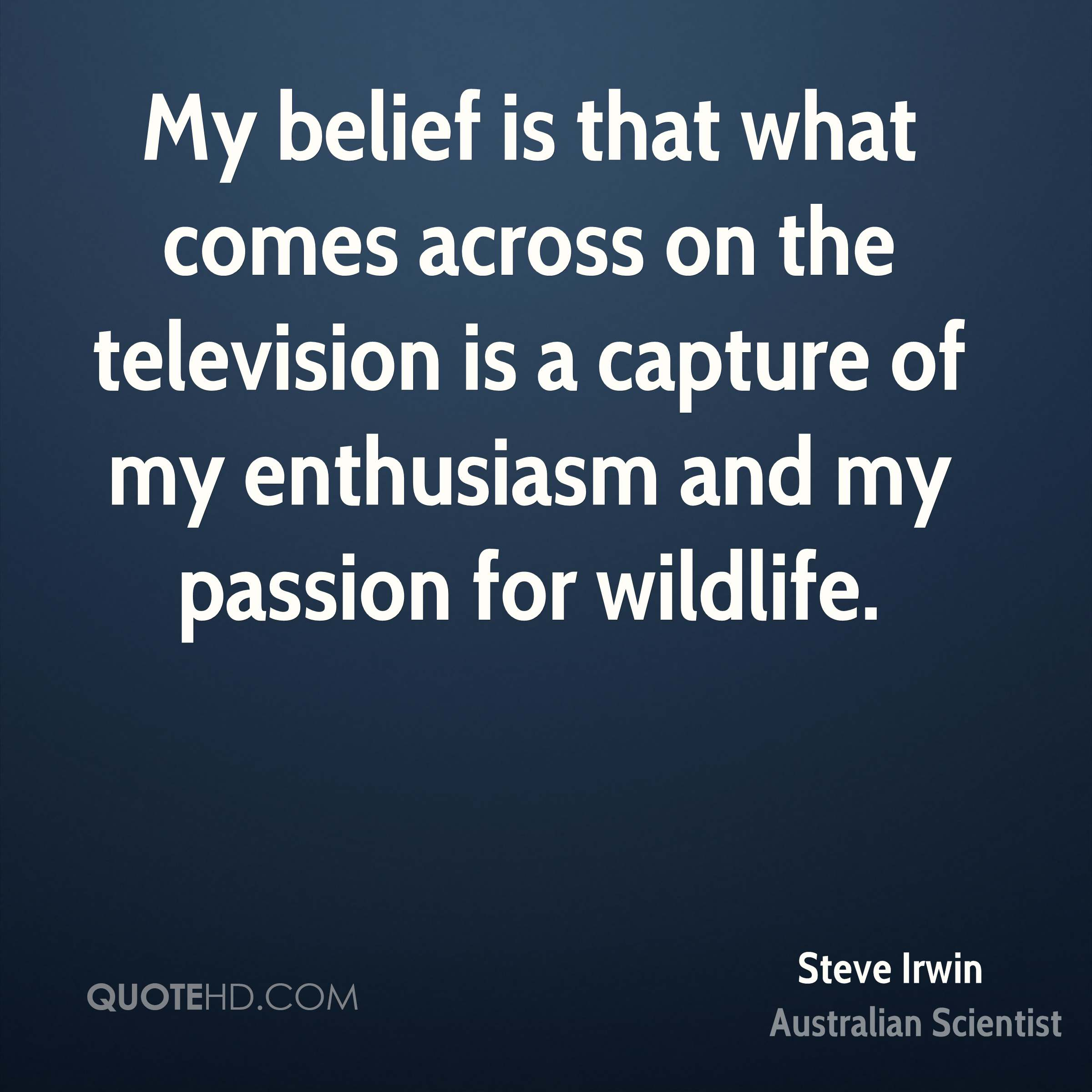 My belief is that what comes across on the television is a capture of my enthusiasm and my passion for wildlife.