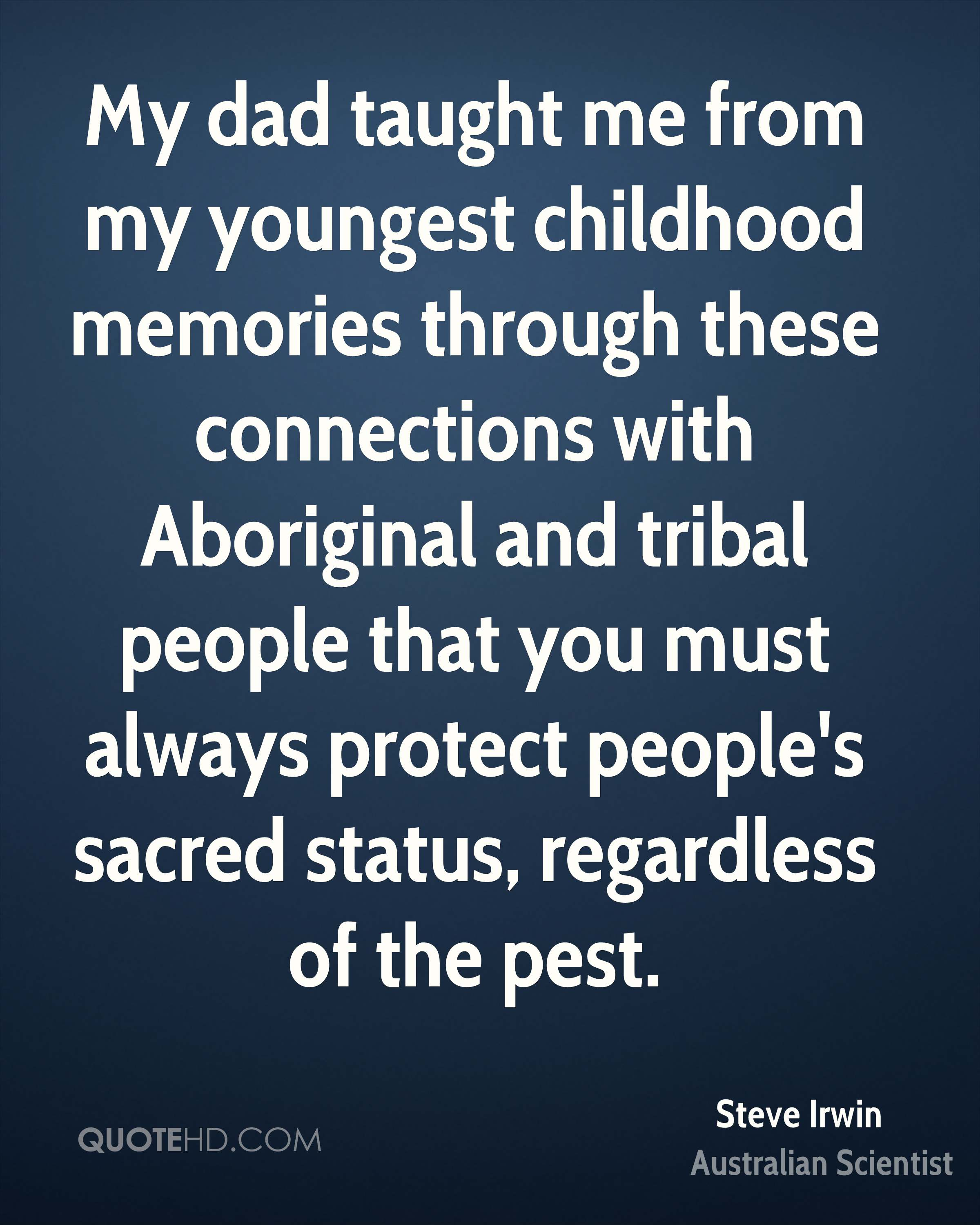 My dad taught me from my youngest childhood memories through these connections with Aboriginal and tribal people that you must always protect people's sacred status, regardless of the pest.