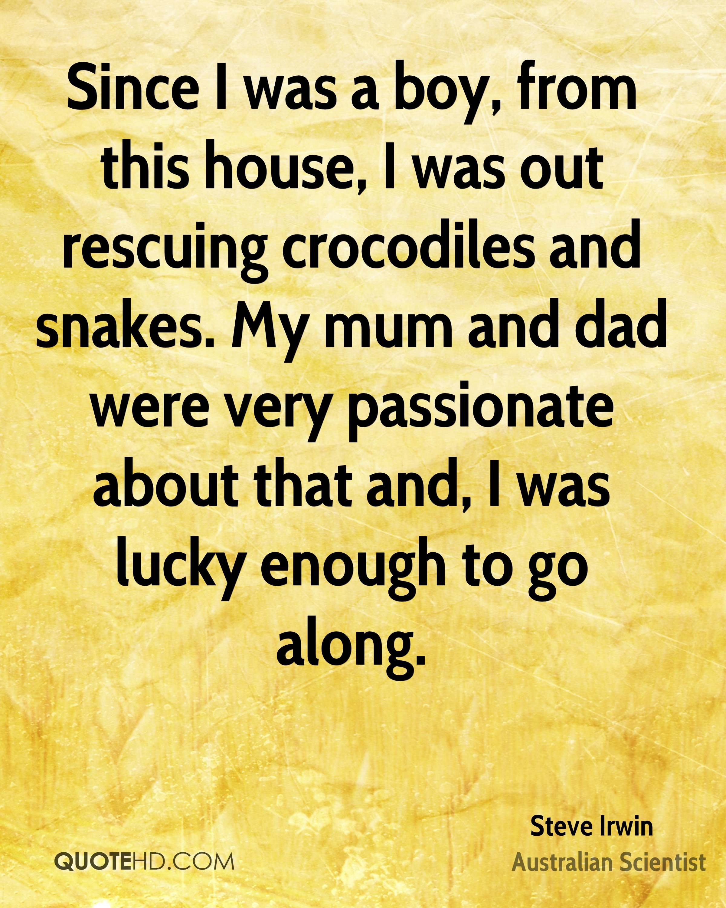 Since I was a boy, from this house, I was out rescuing crocodiles and snakes. My mum and dad were very passionate about that and, I was lucky enough to go along.