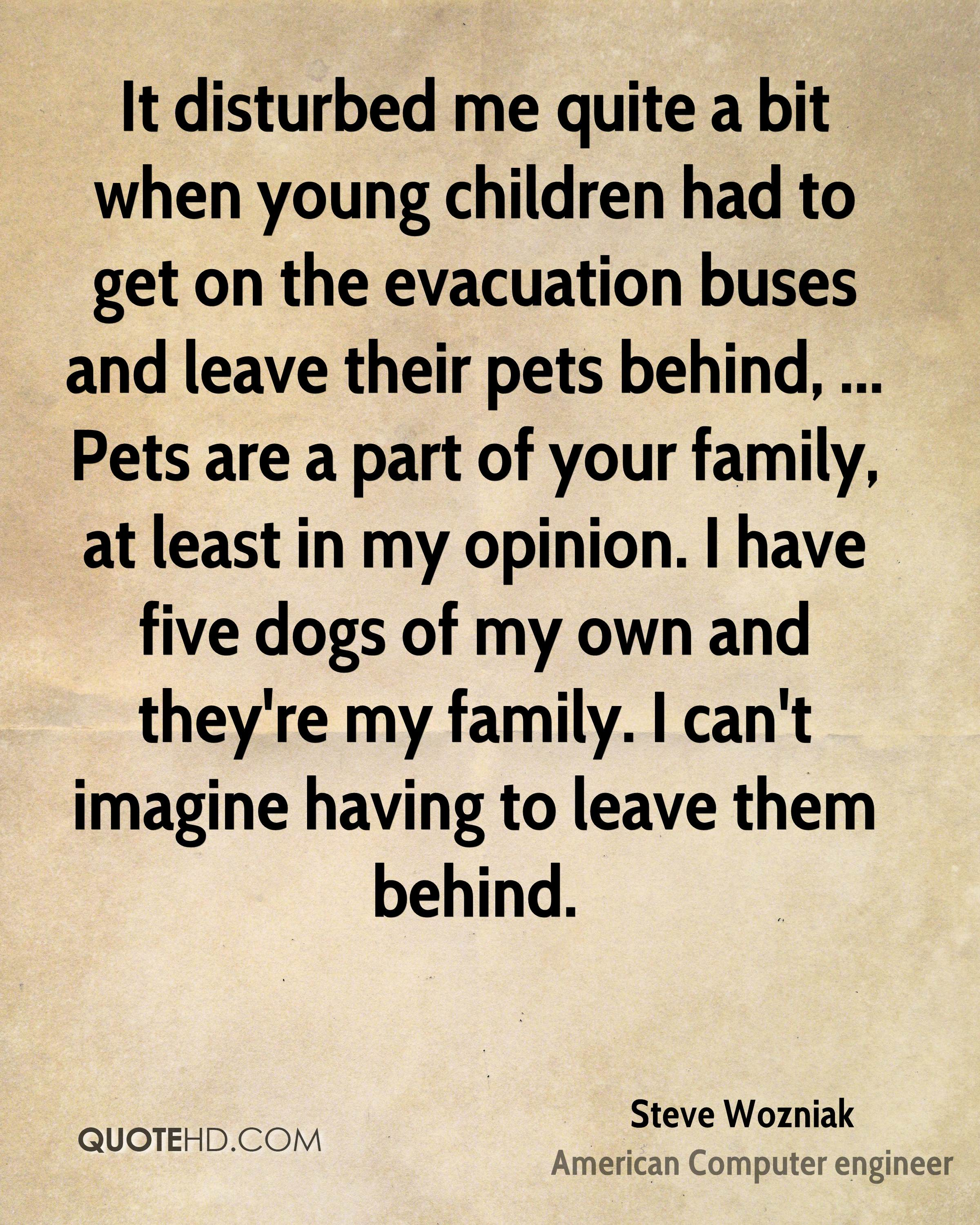 It disturbed me quite a bit when young children had to get on the evacuation buses and leave their pets behind, ... Pets are a part of your family, at least in my opinion. I have five dogs of my own and they're my family. I can't imagine having to leave them behind.