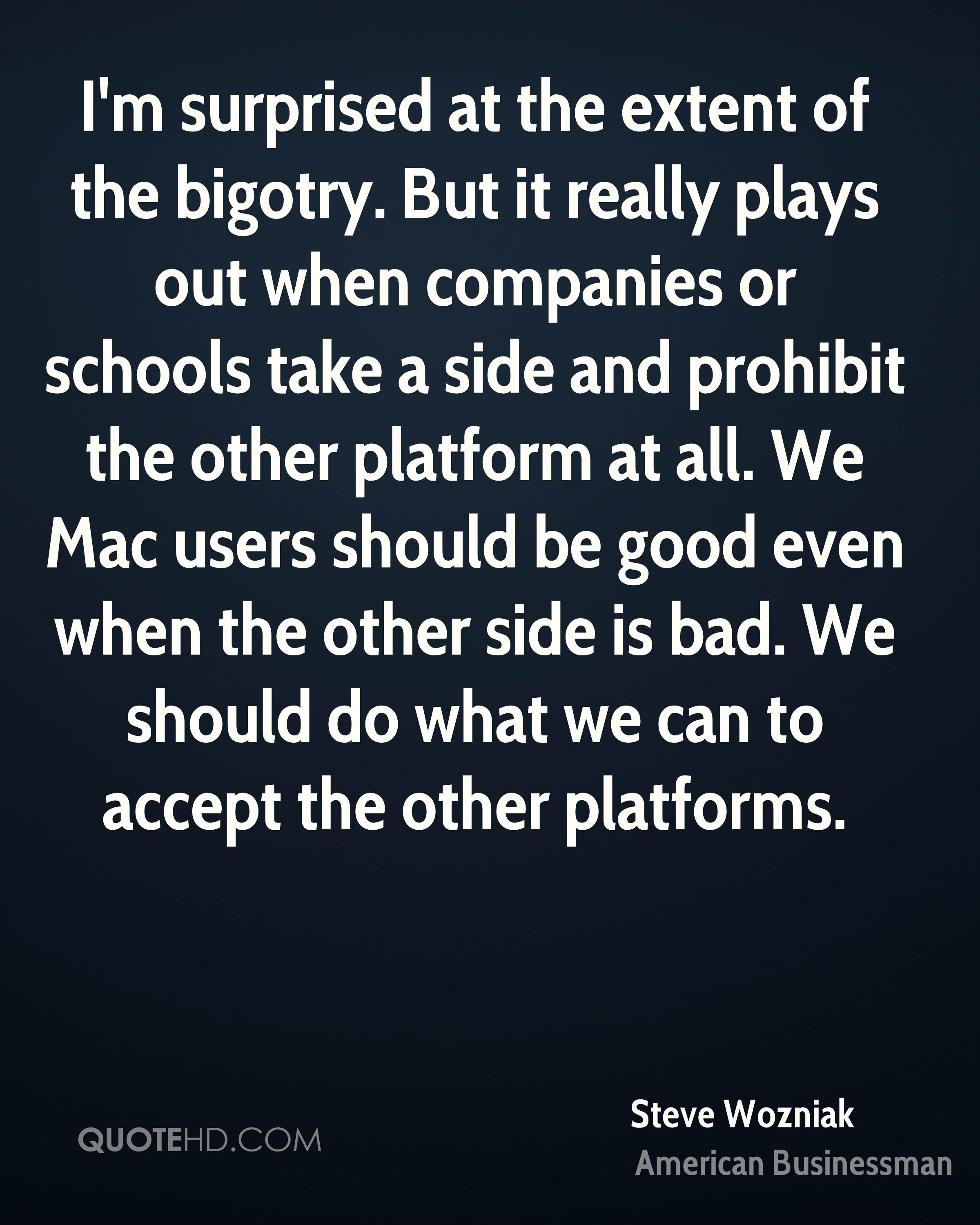 I'm surprised at the extent of the bigotry. But it really plays out when companies or schools take a side and prohibit the other platform at all. We Mac users should be good even when the other side is bad. We should do what we can to accept the other platforms.