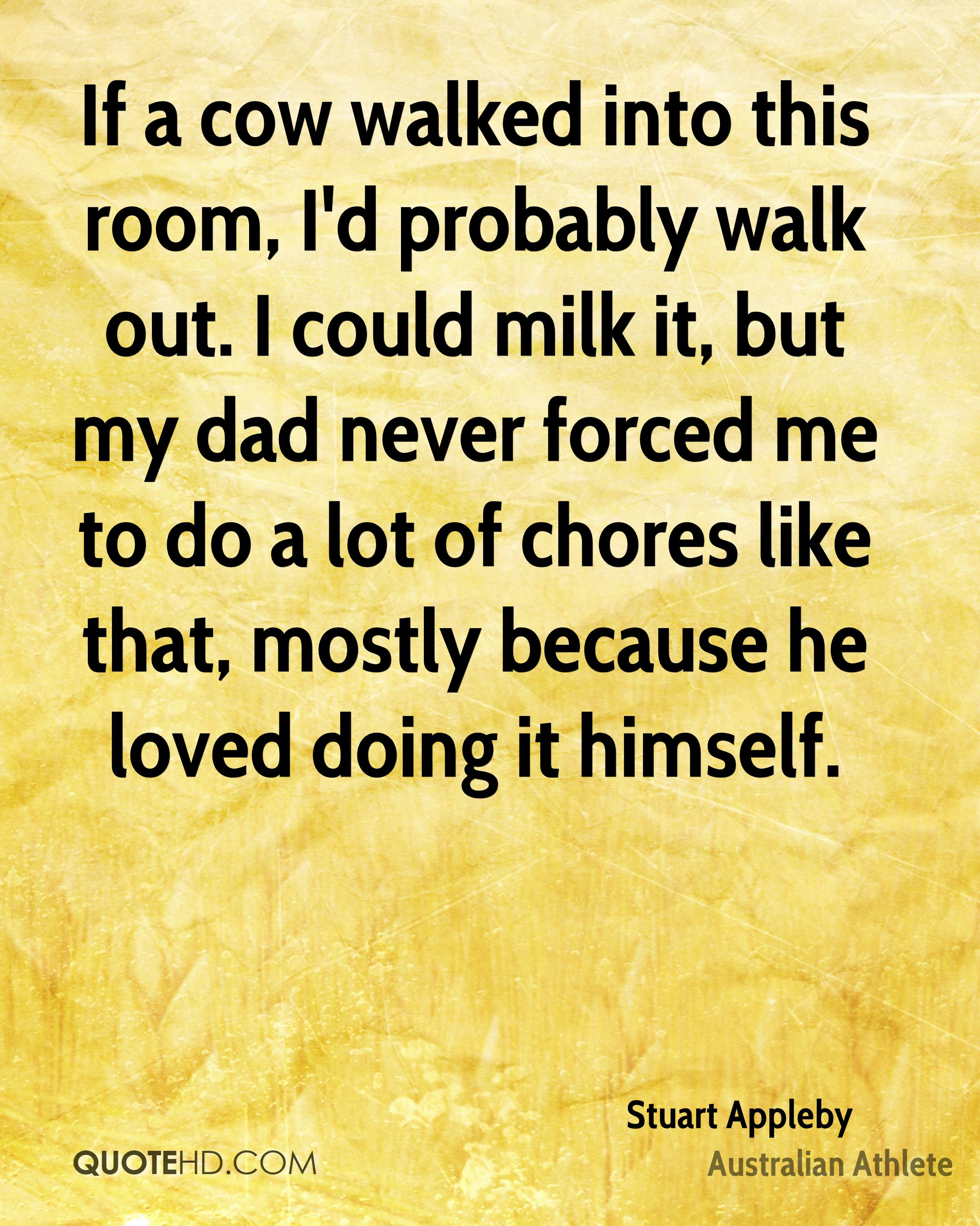 If a cow walked into this room, I'd probably walk out. I could milk it, but my dad never forced me to do a lot of chores like that, mostly because he loved doing it himself.