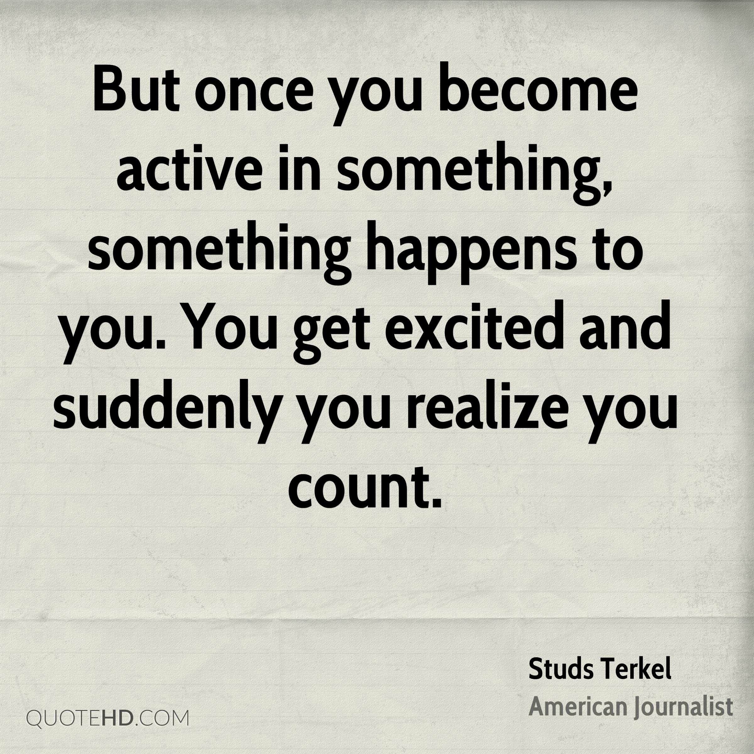 But once you become active in something, something happens to you. You get excited and suddenly you realize you count.