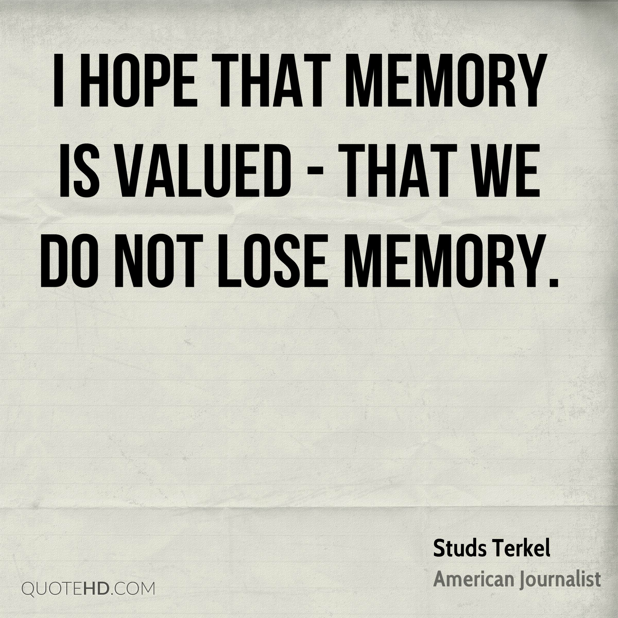 I hope that memory is valued - that we do not lose memory.