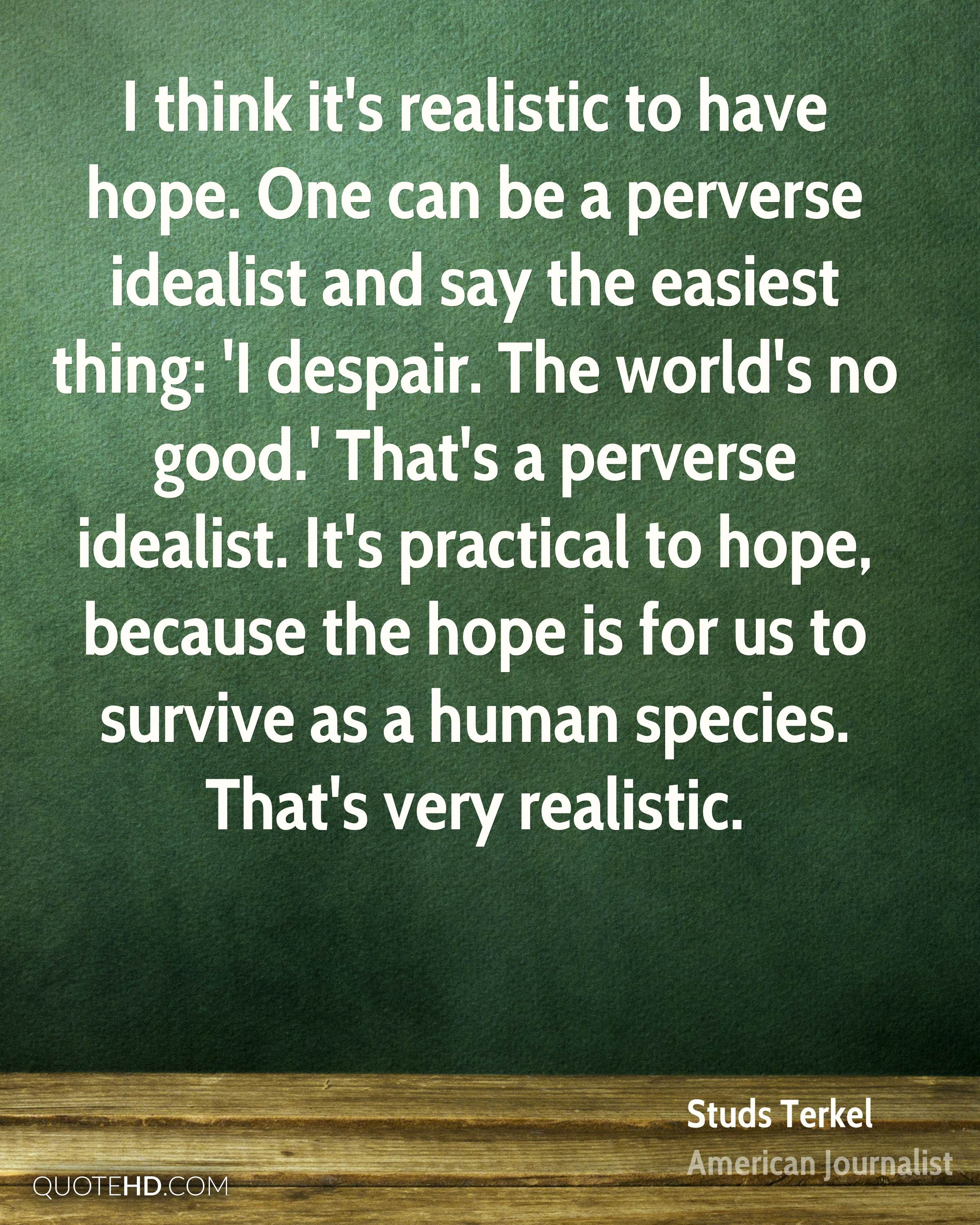 I think it's realistic to have hope. One can be a perverse idealist and say the easiest thing: 'I despair. The world's no good.' That's a perverse idealist. It's practical to hope, because the hope is for us to survive as a human species. That's very realistic.