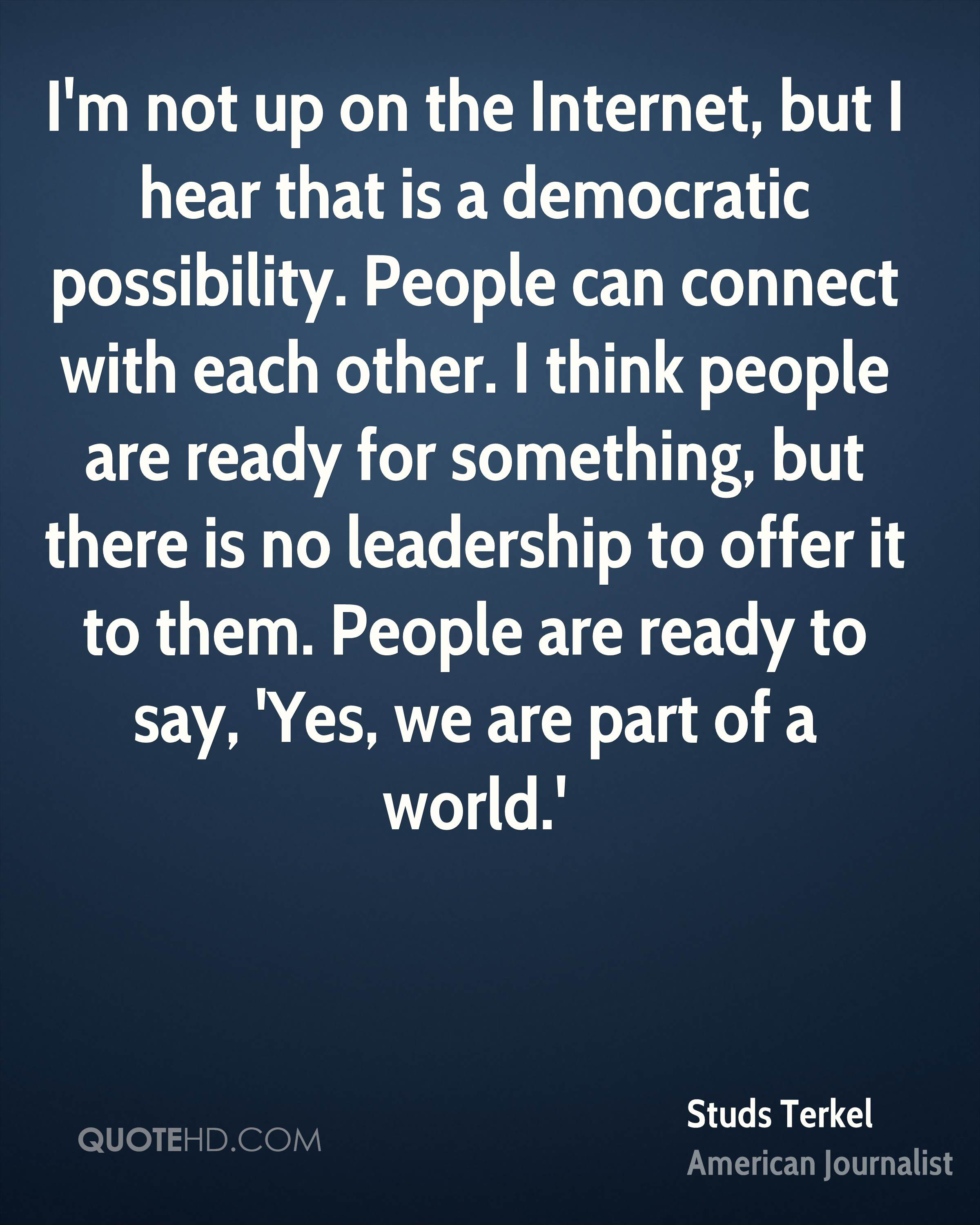 I'm not up on the Internet, but I hear that is a democratic possibility. People can connect with each other. I think people are ready for something, but there is no leadership to offer it to them. People are ready to say, 'Yes, we are part of a world.'