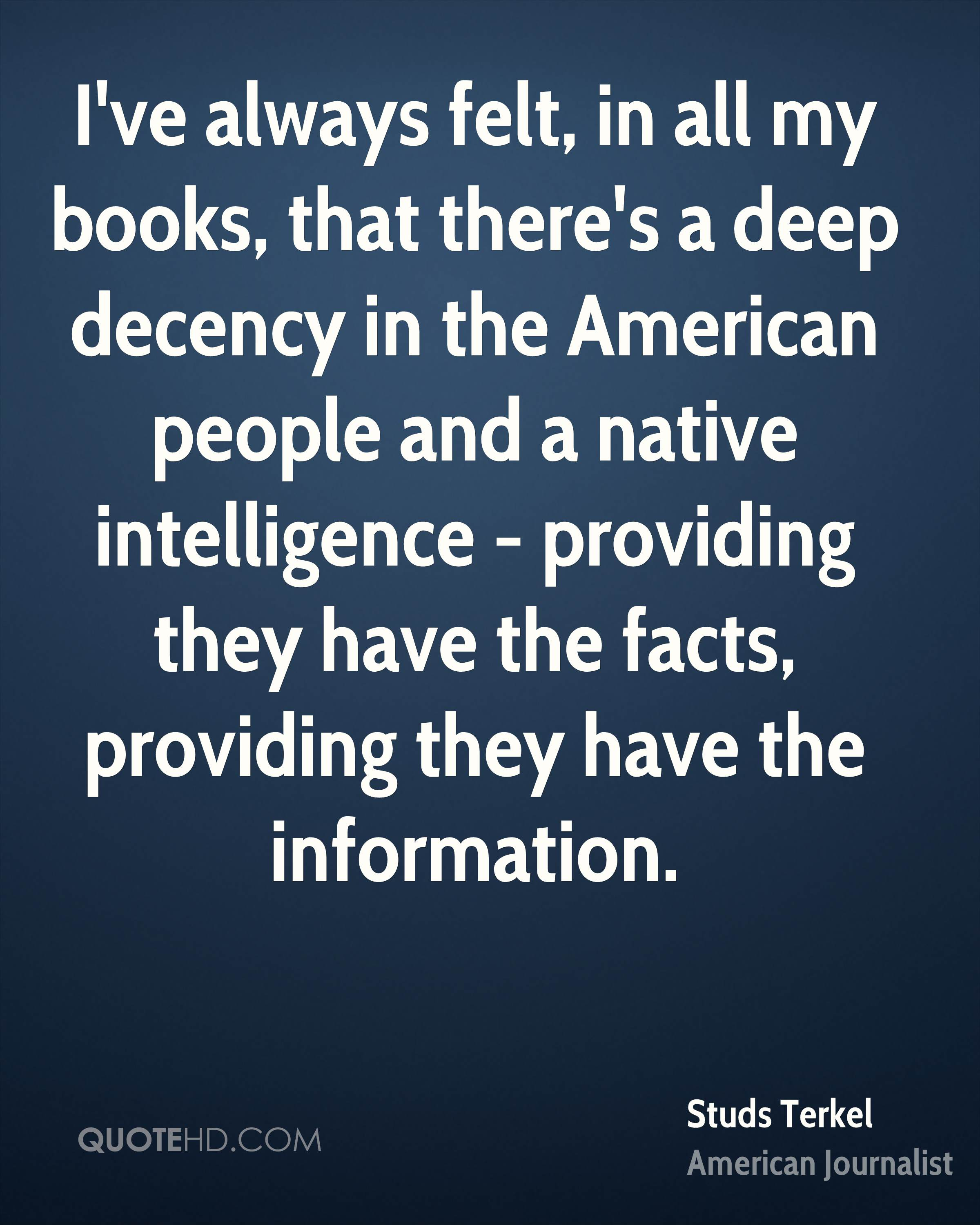 I've always felt, in all my books, that there's a deep decency in the American people and a native intelligence - providing they have the facts, providing they have the information.