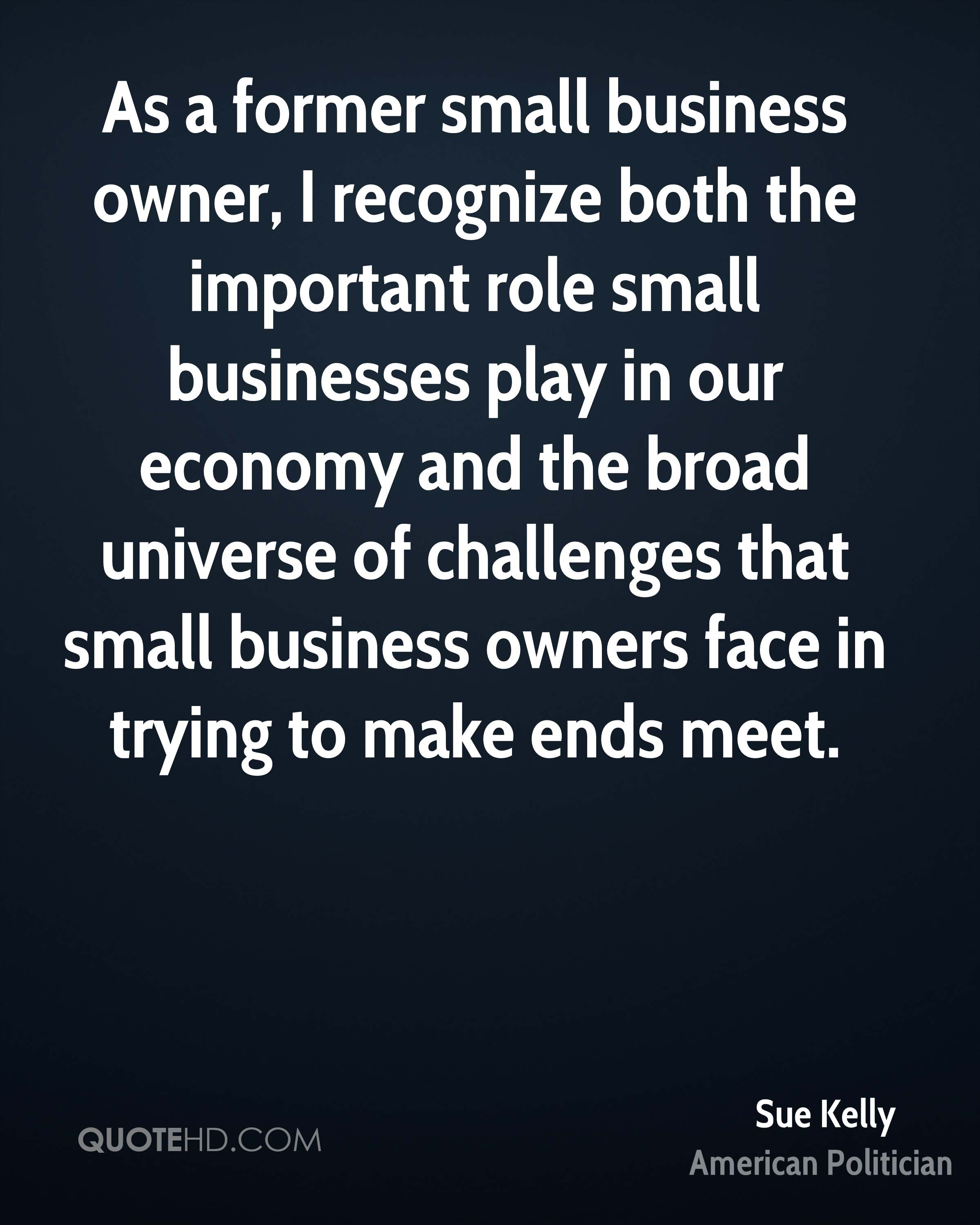 As a former small business owner, I recognize both the important role small businesses play in our economy and the broad universe of challenges that small business owners face in trying to make ends meet.